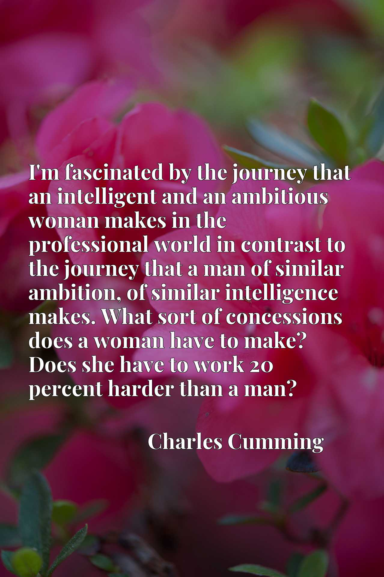 I'm fascinated by the journey that an intelligent and an ambitious woman makes in the professional world in contrast to the journey that a man of similar ambition, of similar intelligence makes. What sort of concessions does a woman have to make? Does she have to work 20 percent harder than a man?