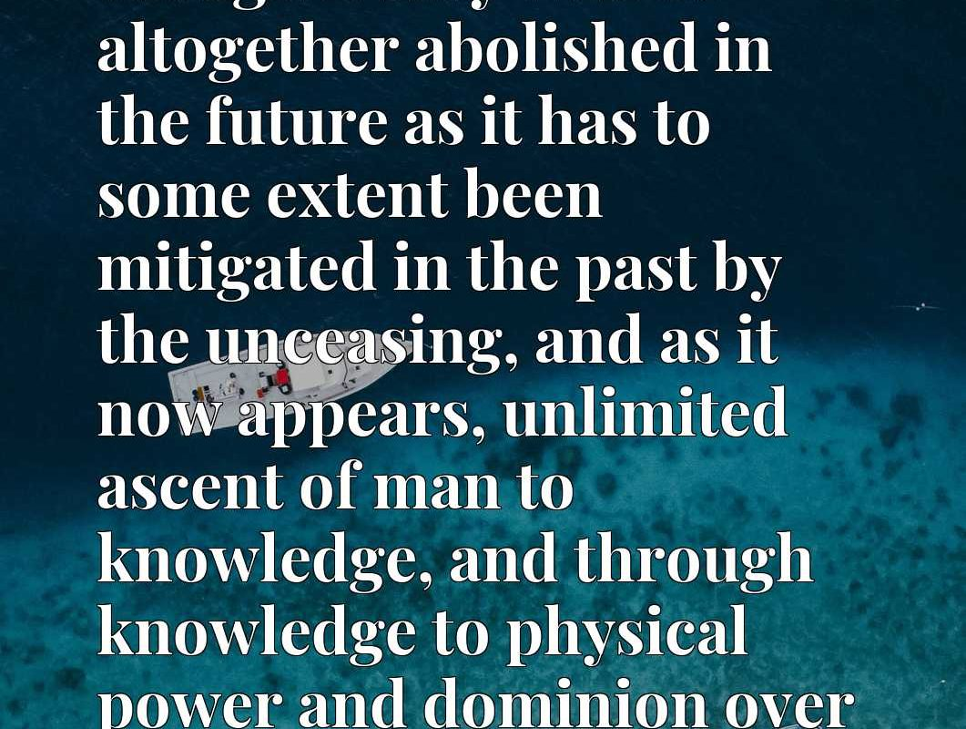 To-day it appears as though it may well be altogether abolished in the future as it has to some extent been mitigated in the past by the unceasing, and as it now appears, unlimited ascent of man to knowledge, and through knowledge to physical power and dominion over Nature.