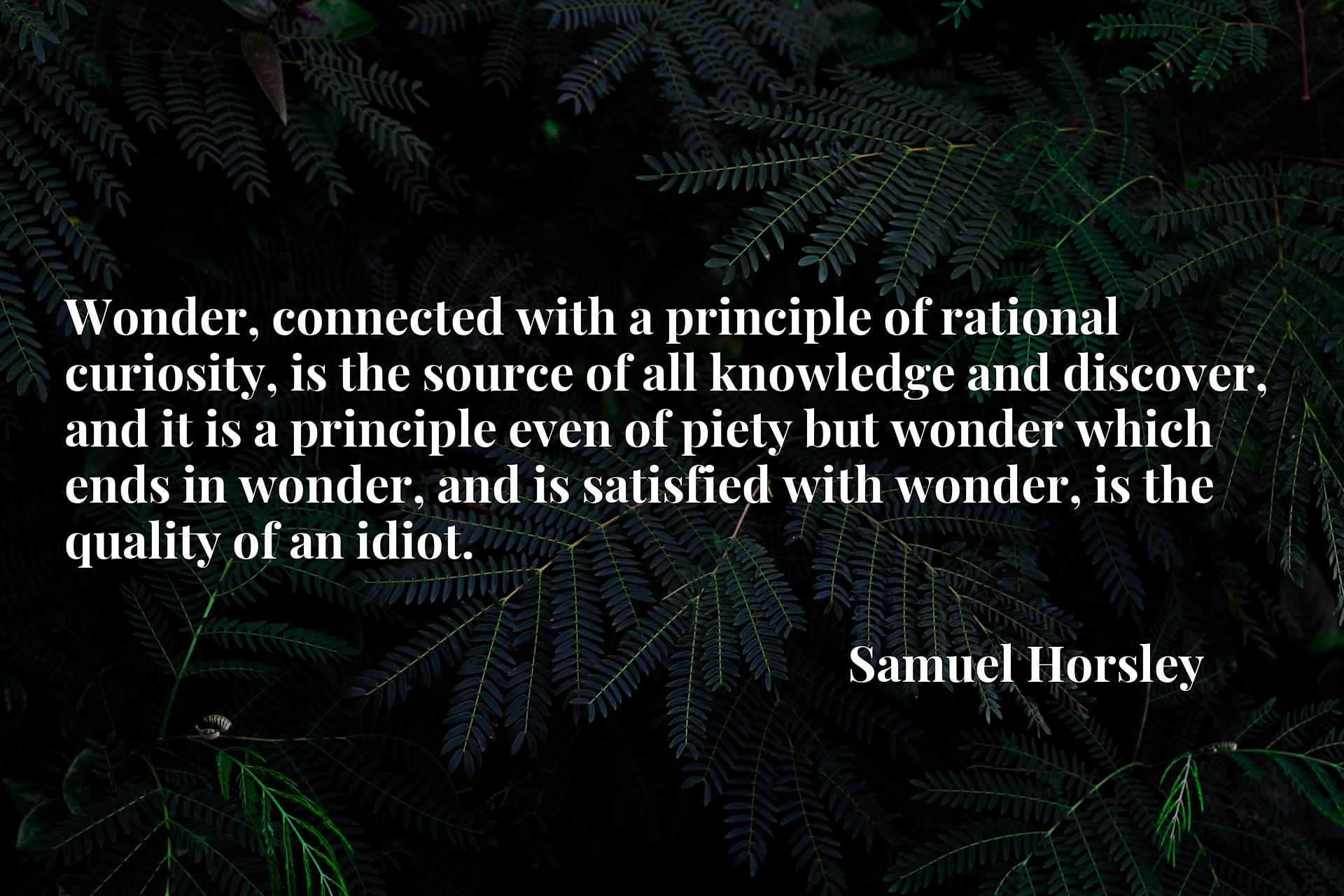 Wonder, connected with a principle of rational curiosity, is the source of all knowledge and discover, and it is a principle even of piety but wonder which ends in wonder, and is satisfied with wonder, is the quality of an idiot.