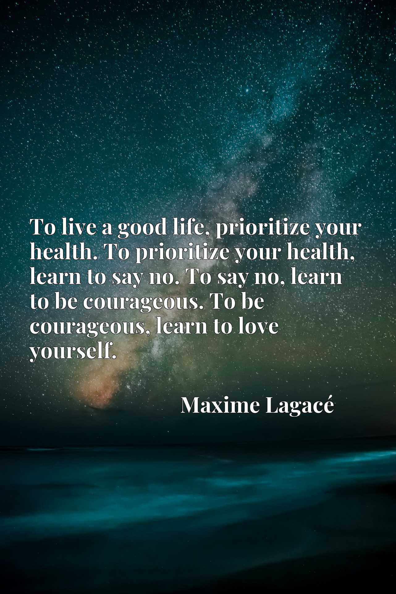 To live a good life, prioritize your health. To prioritize your health, learn to say no. To say no, learn to be courageous. To be courageous, learn to love yourself.