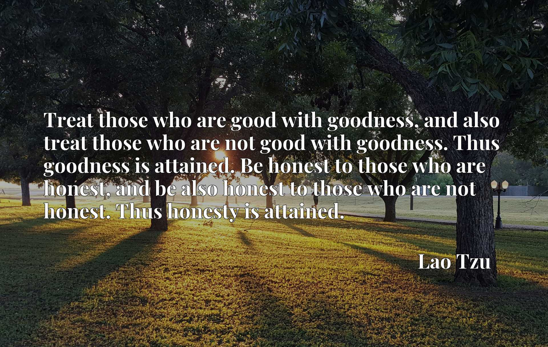Treat those who are good with goodness, and also treat those who are not good with goodness. Thus goodness is attained. Be honest to those who are honest, and be also honest to those who are not honest. Thus honesty is attained.