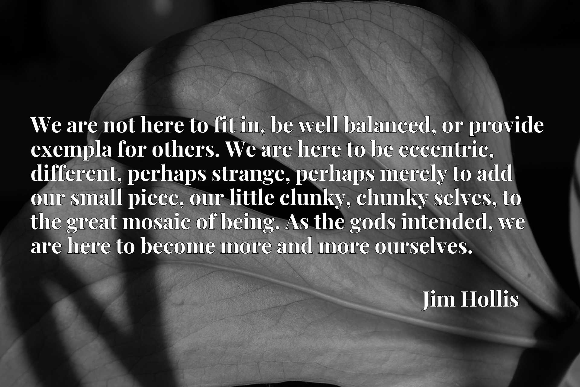 We are not here to fit in, be well balanced, or provide exempla for others. We are here to be eccentric, different, perhaps strange, perhaps merely to add our small piece, our little clunky, chunky selves, to the great mosaic of being. As the gods intended, we are here to become more and more ourselves.