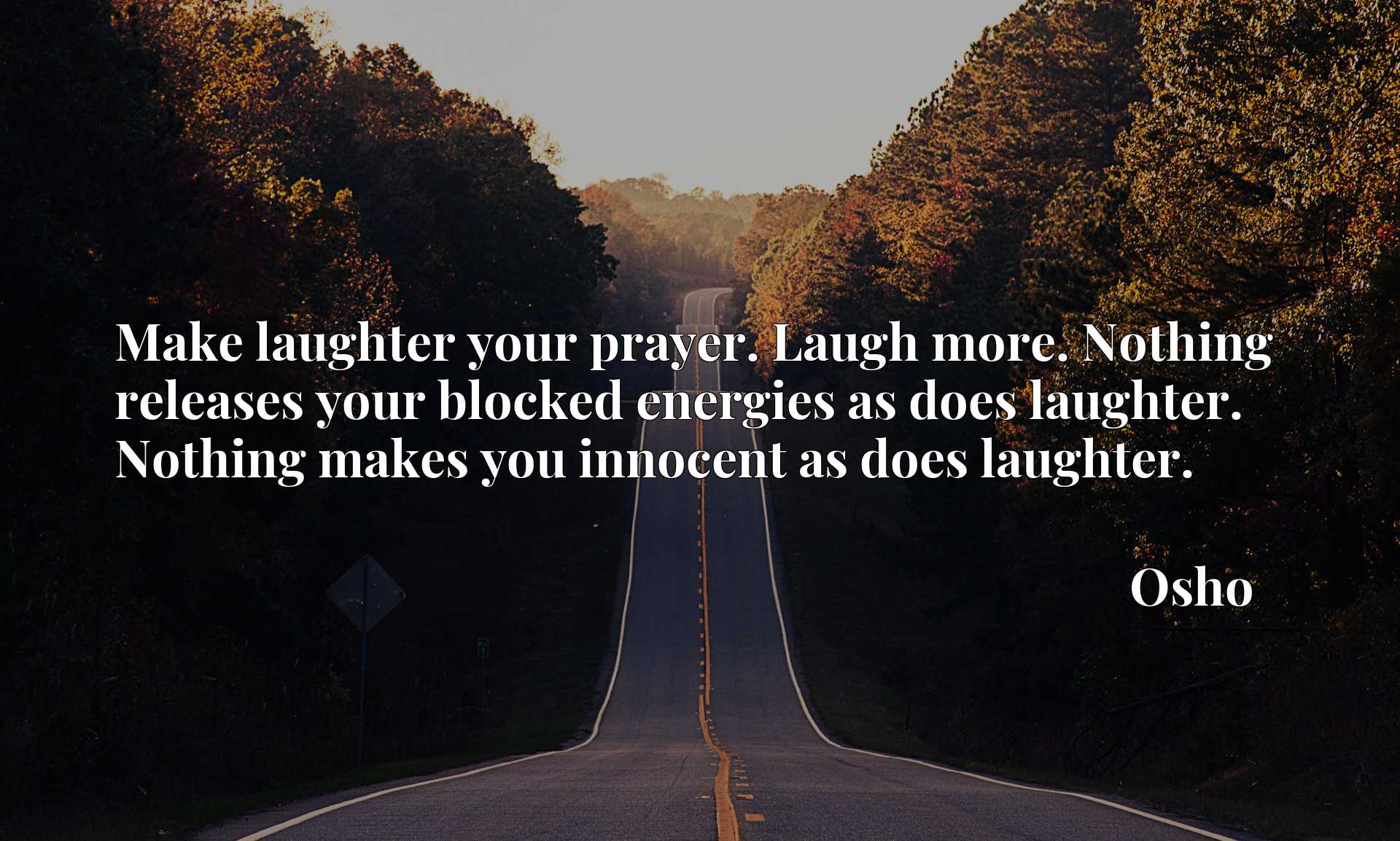 Make laughter your prayer. Laugh more. Nothing releases your blocked energies as does laughter. Nothing makes you innocent as does laughter.