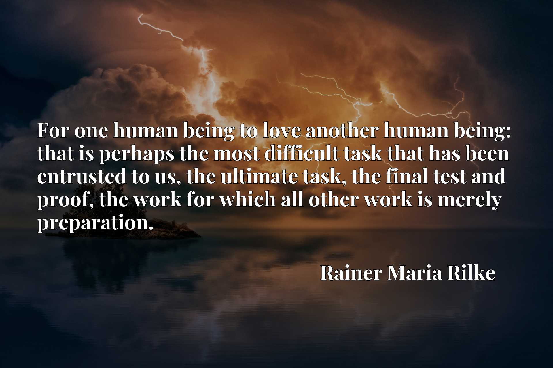 For one human being to love another human being: that is perhaps the most difficult task that has been entrusted to us, the ultimate task, the final test and proof, the work for which all other work is merely preparation.
