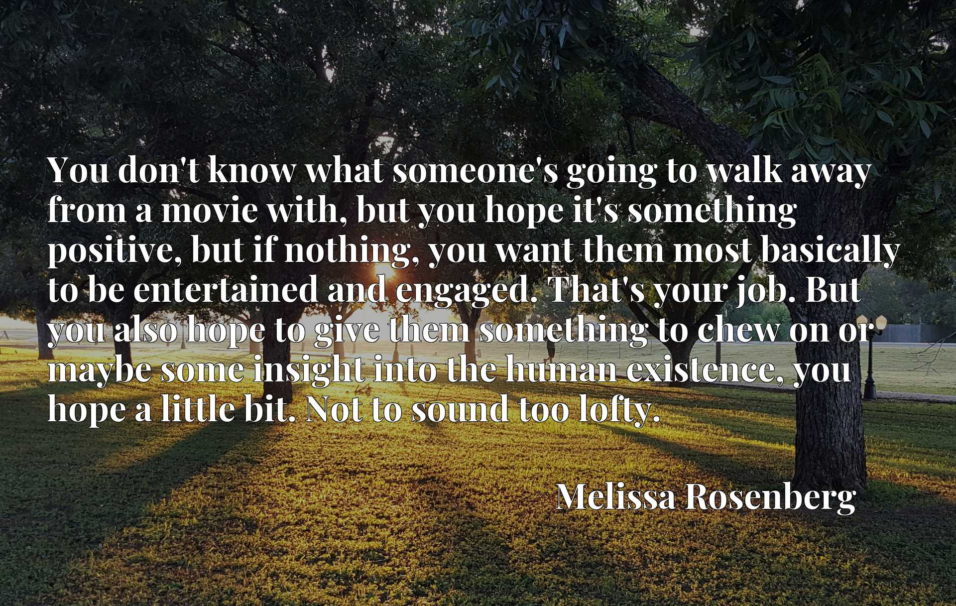 You don't know what someone's going to walk away from a movie with, but you hope it's something positive, but if nothing, you want them most basically to be entertained and engaged. That's your job. But you also hope to give them something to chew on or maybe some insight into the human existence, you hope a little bit. Not to sound too lofty.