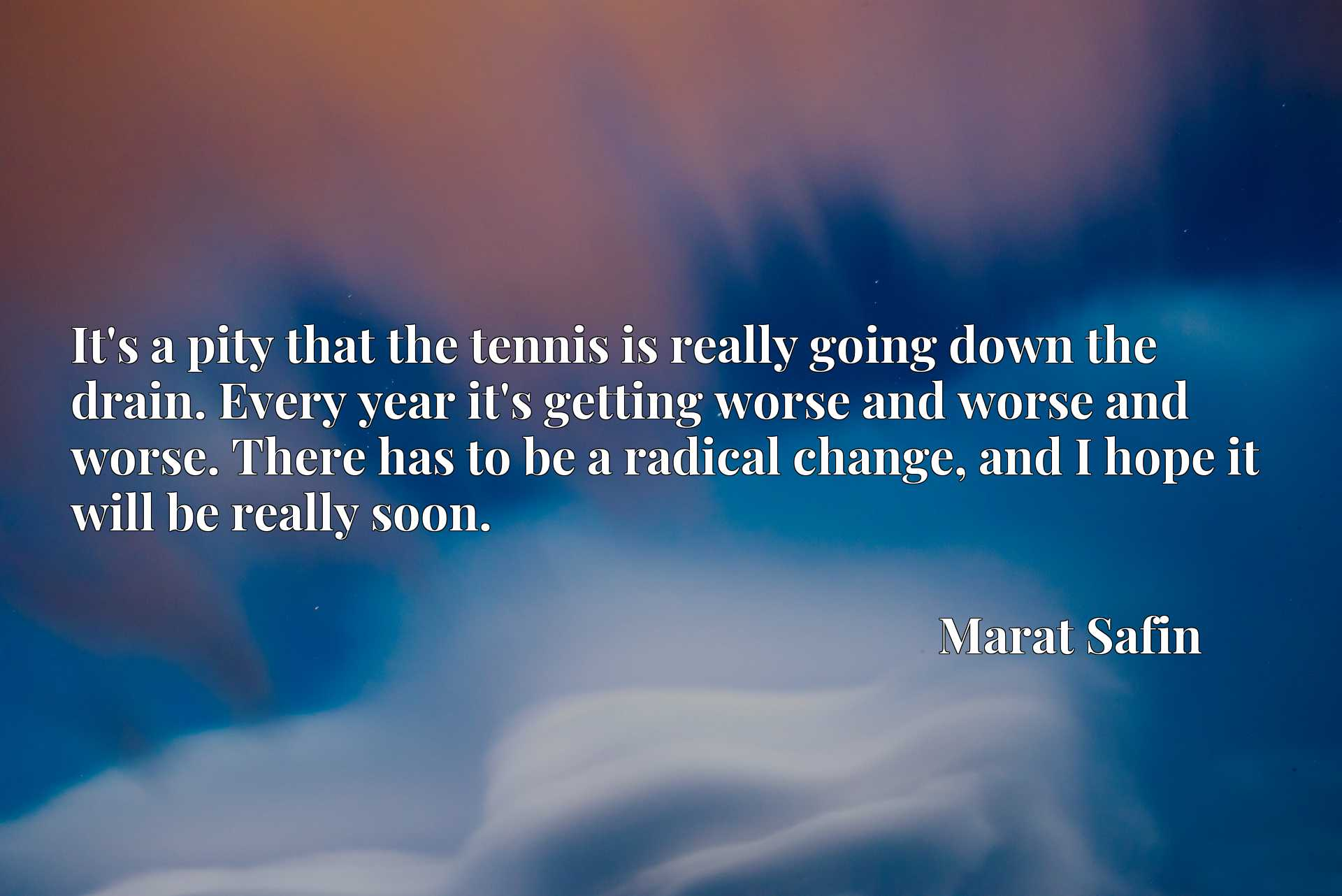 It's a pity that the tennis is really going down the drain. Every year it's getting worse and worse and worse. There has to be a radical change, and I hope it will be really soon.