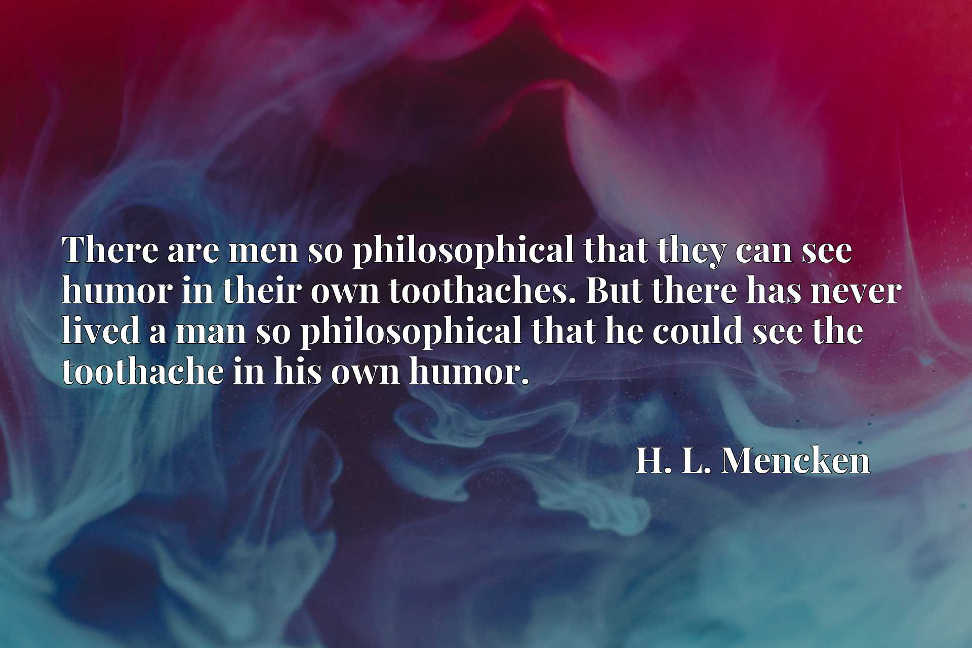 There are men so philosophical that they can see humor in their own toothaches. But there has never lived a man so philosophical that he could see the toothache in his own humor.