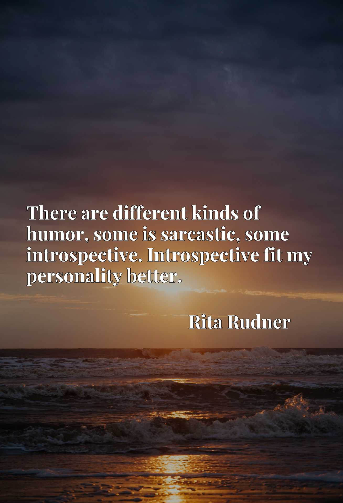 There are different kinds of humor, some is sarcastic, some introspective. Introspective fit my personality better.