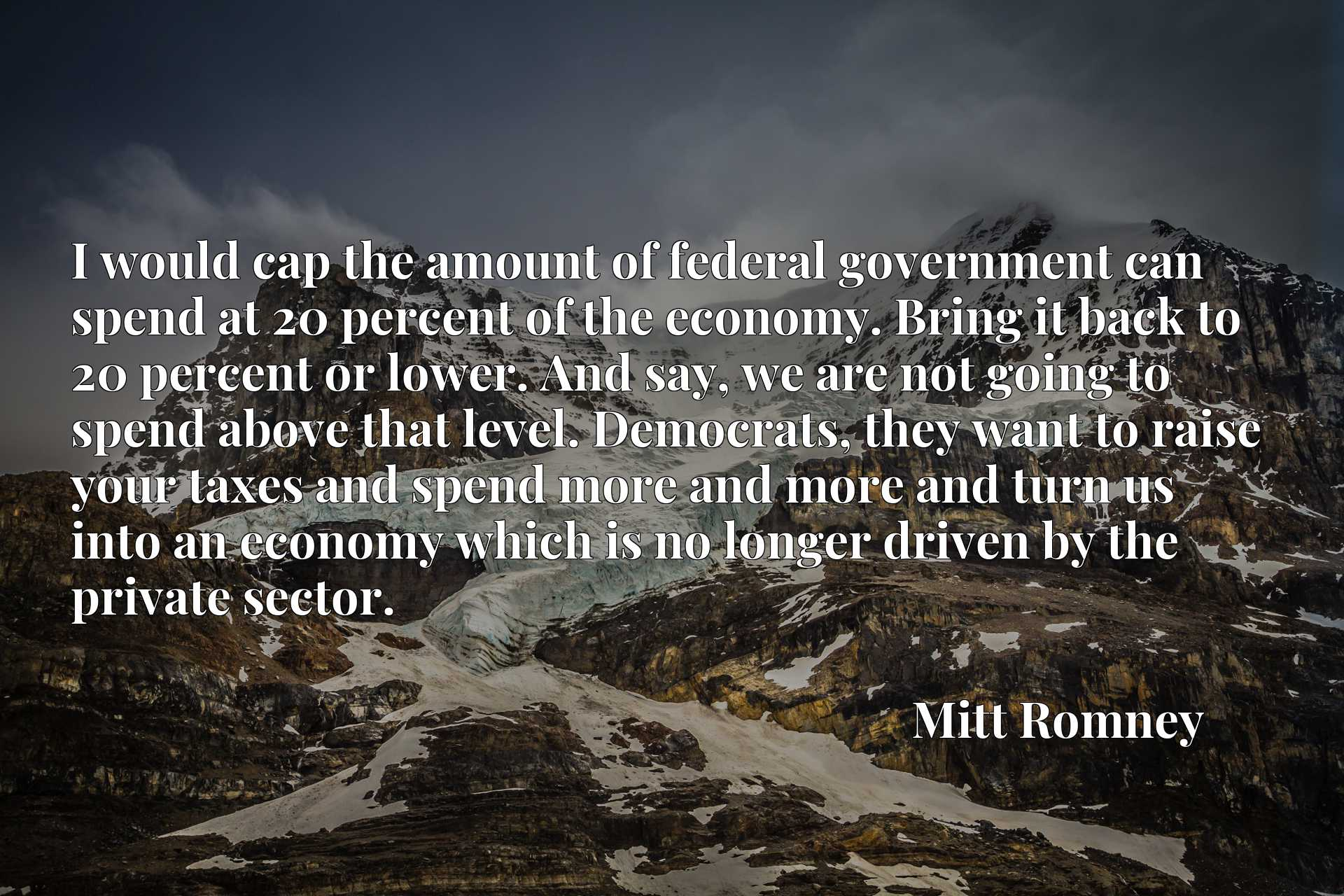 I would cap the amount of federal government can spend at 20 percent of the economy. Bring it back to 20 percent or lower. And say, we are not going to spend above that level. Democrats, they want to raise your taxes and spend more and more and turn us into an economy which is no longer driven by the private sector.