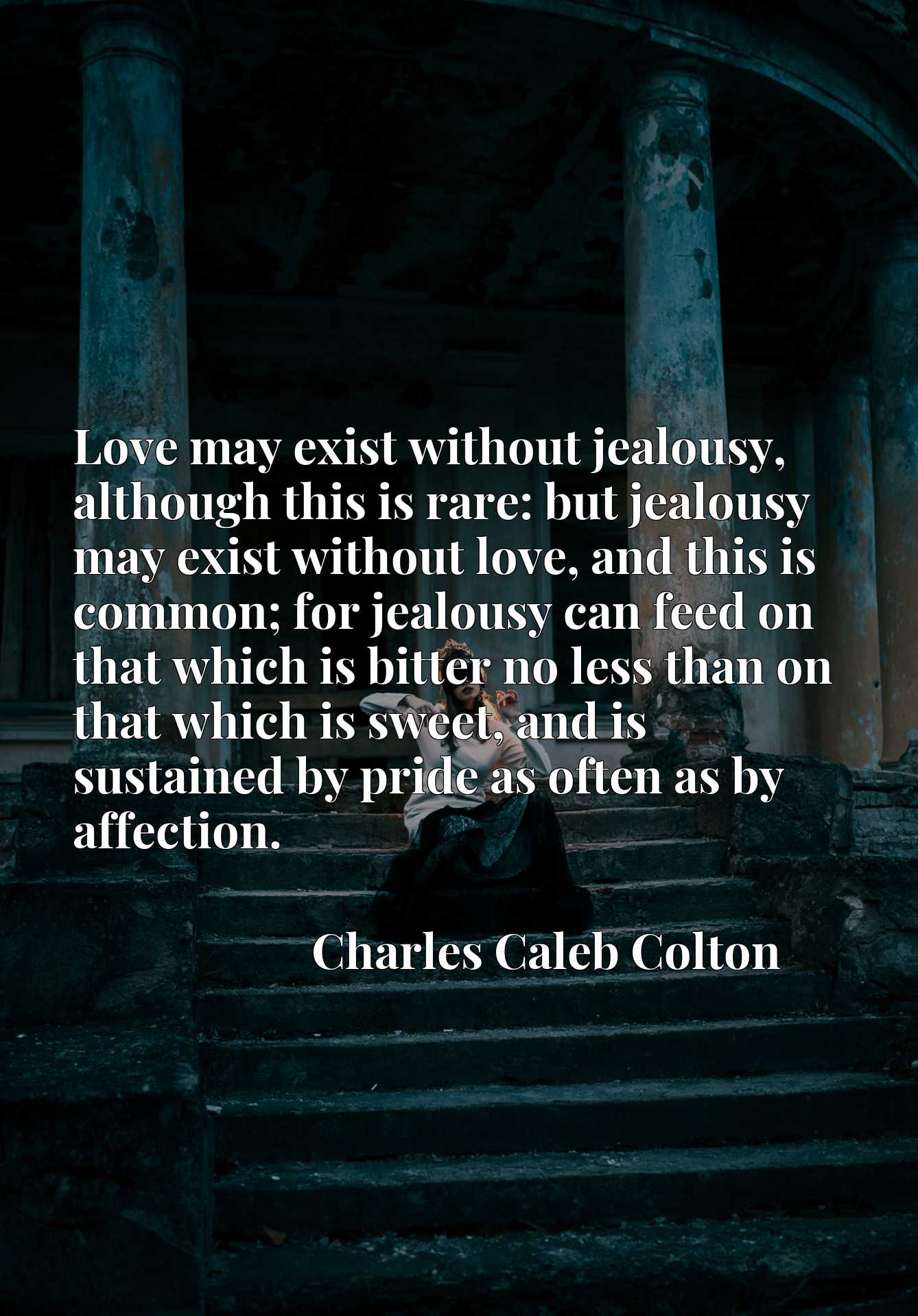 Love may exist without jealousy, although this is rare: but jealousy may exist without love, and this is common; for jealousy can feed on that which is bitter no less than on that which is sweet, and is sustained by pride as often as by affection.