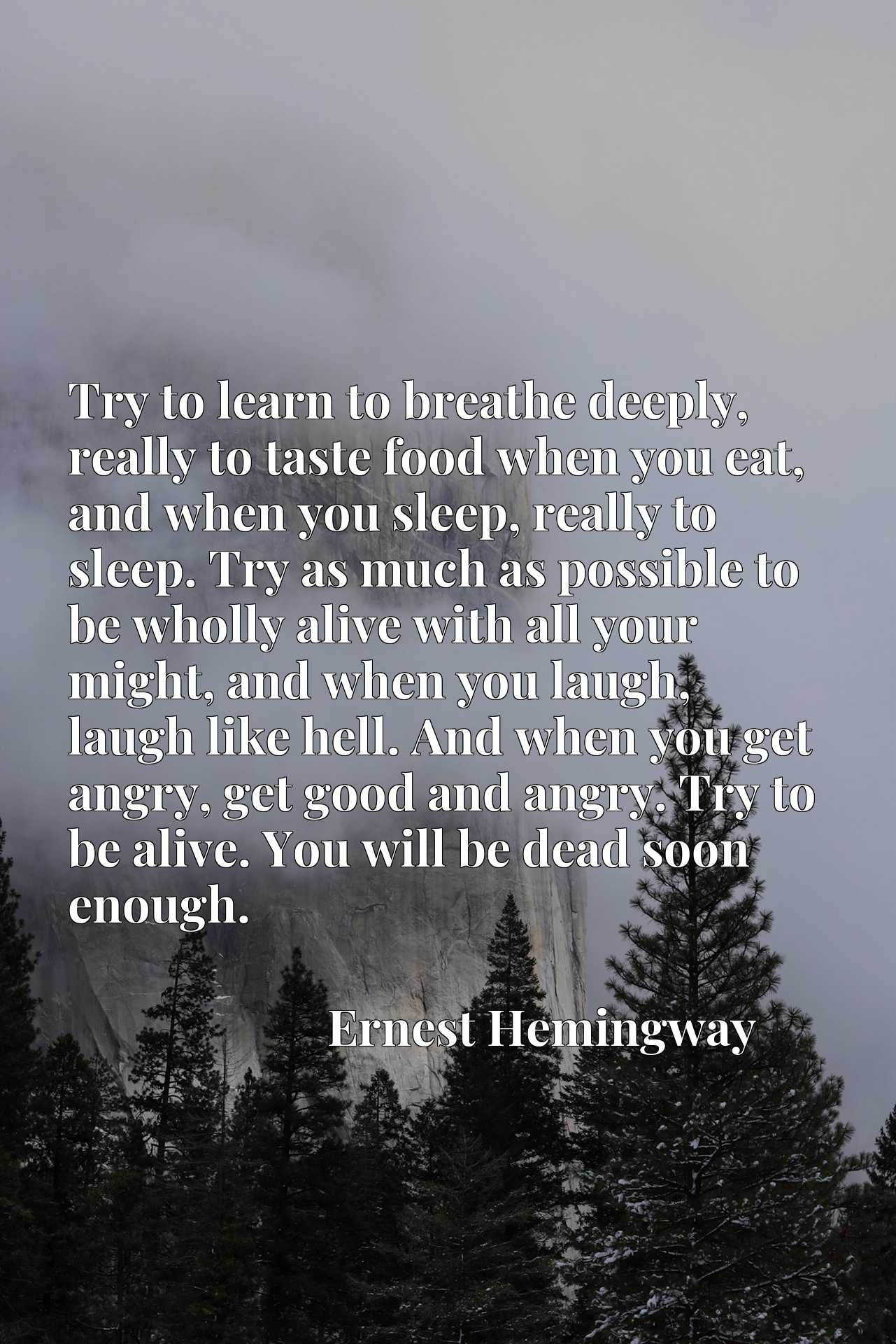 Try to learn to breathe deeply, really to taste food when you eat, and when you sleep, really to sleep. Try as much as possible to be wholly alive with all your might, and when you laugh, laugh like hell. And when you get angry, get good and angry. Try to be alive. You will be dead soon enough.