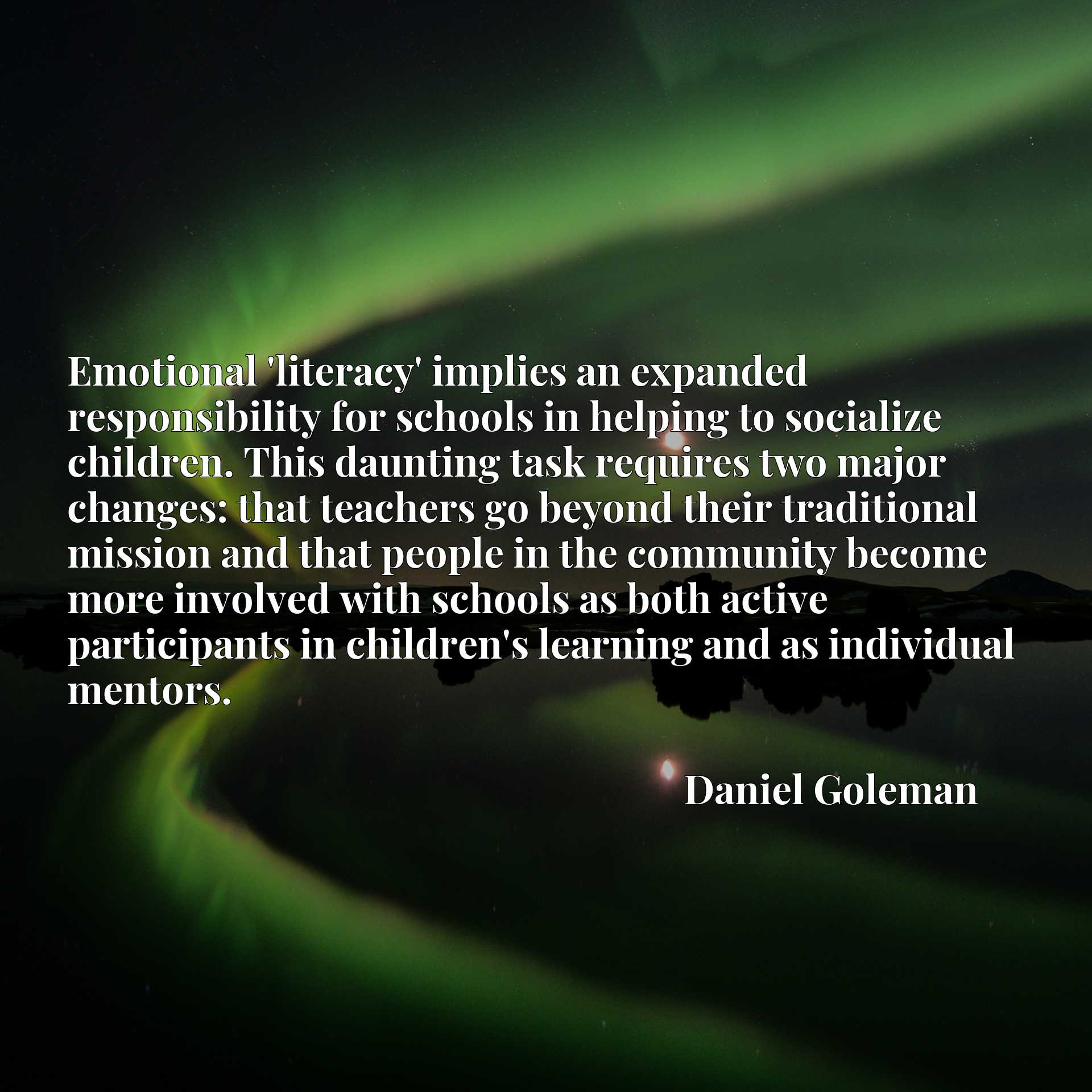 Emotional 'literacy' implies an expanded responsibility for schools in helping to socialize children. This daunting task requires two major changes: that teachers go beyond their traditional mission and that people in the community become more involved with schools as both active participants in children's learning and as individual mentors.