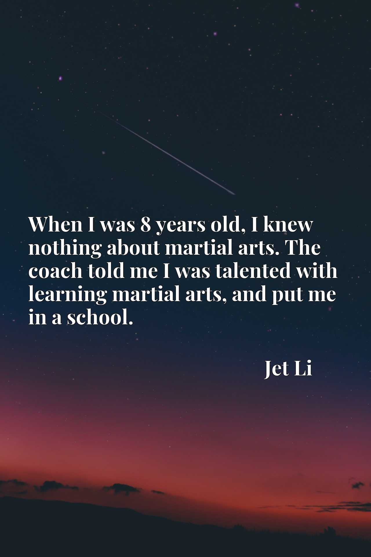 When I was 8 years old, I knew nothing about martial arts. The coach told me I was talented with learning martial arts, and put me in a school.