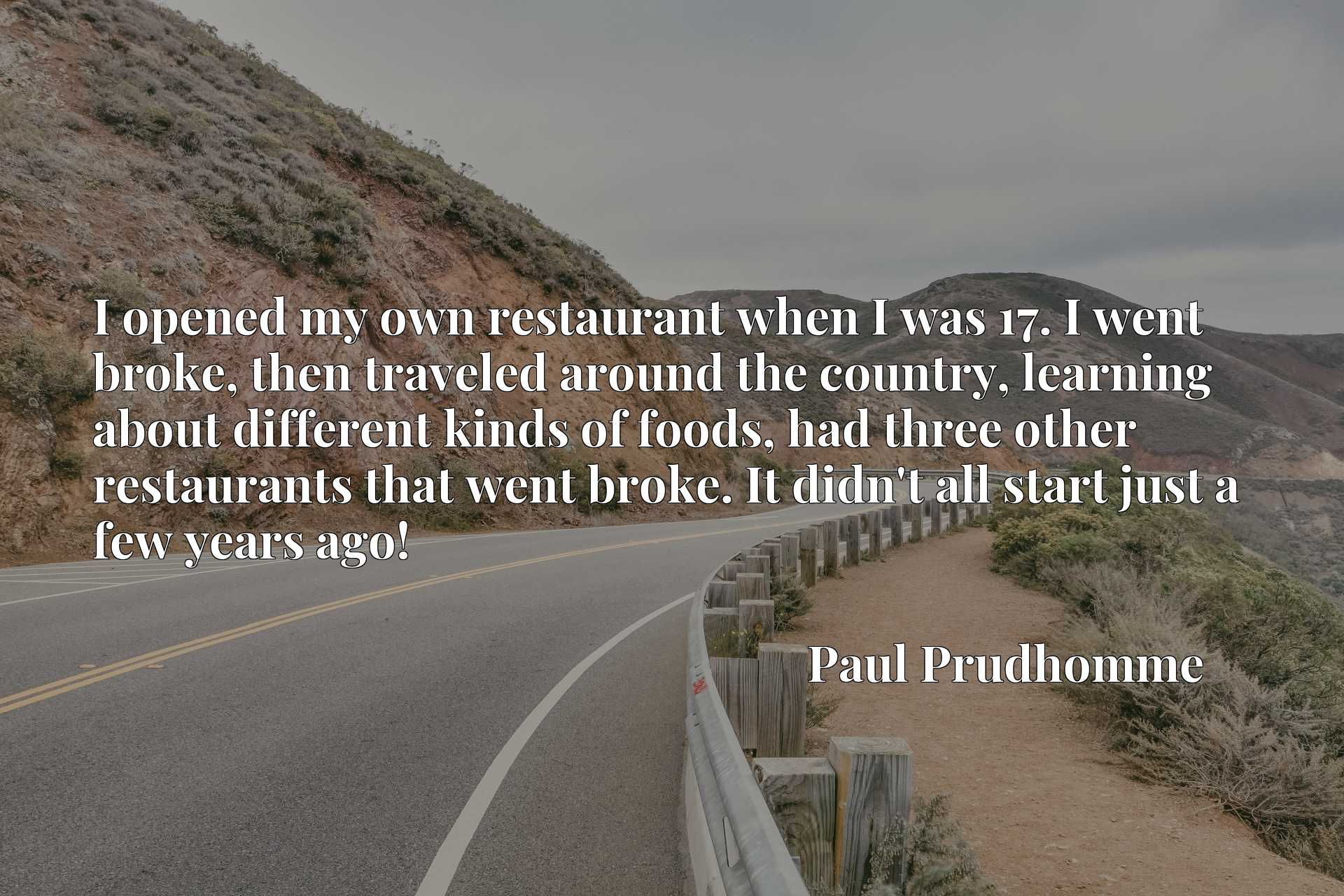 I opened my own restaurant when I was 17. I went broke, then traveled around the country, learning about different kinds of foods, had three other restaurants that went broke. It didn't all start just a few years ago!