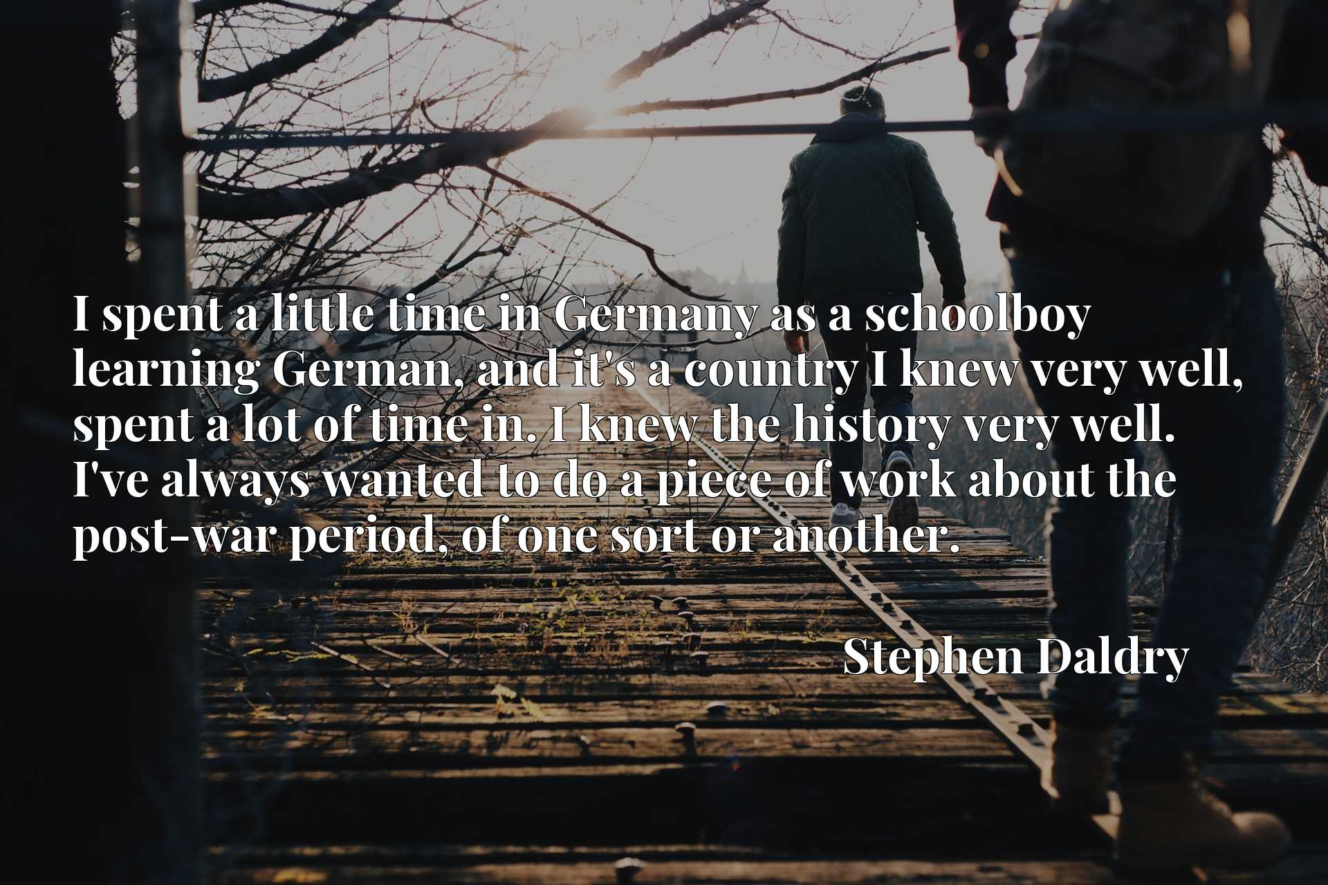 I spent a little time in Germany as a schoolboy learning German, and it's a country I knew very well, spent a lot of time in. I knew the history very well. I've always wanted to do a piece of work about the post-war period, of one sort or another.