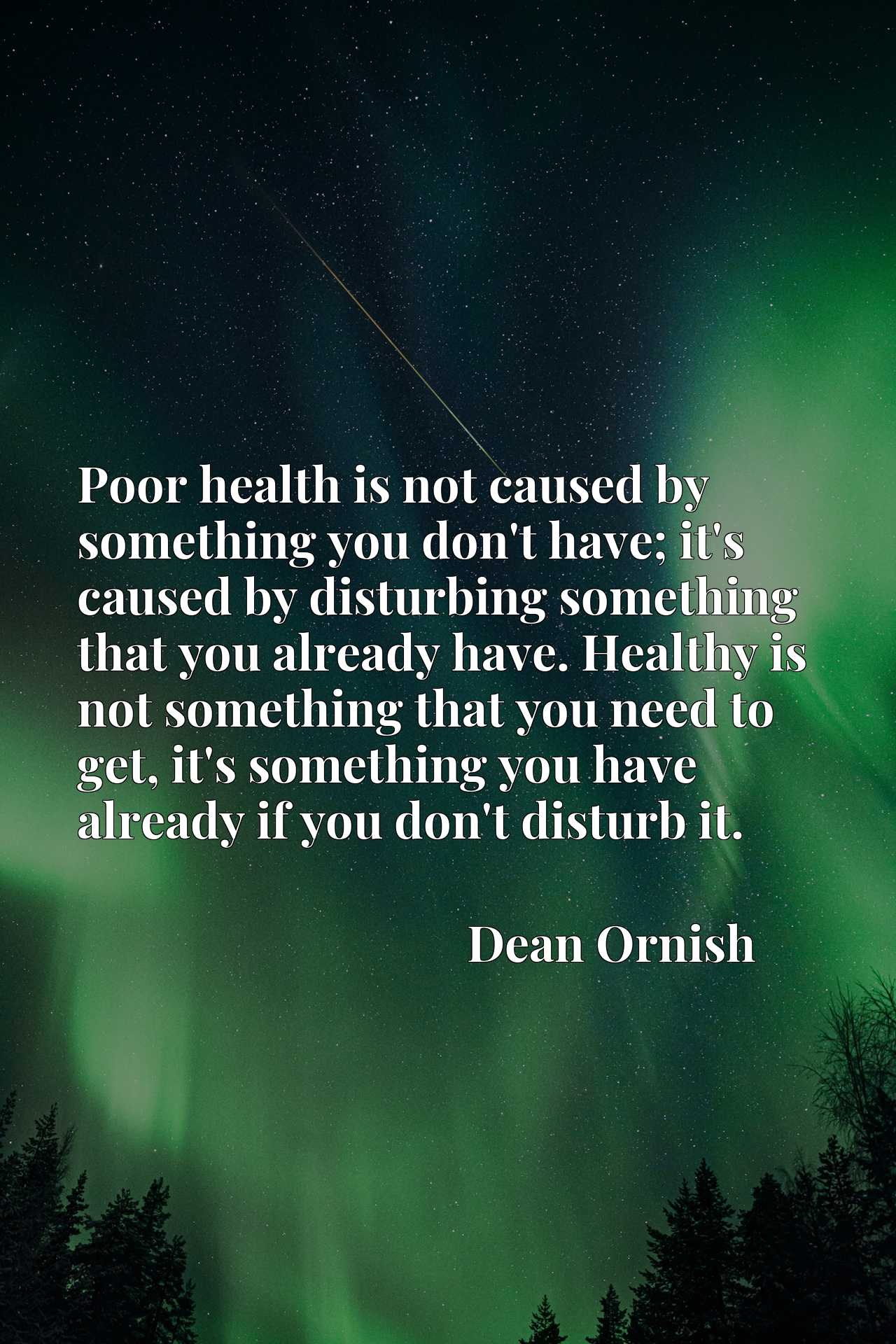 Poor health is not caused by something you don't have; it's caused by disturbing something that you already have. Healthy is not something that you need to get, it's something you have already if you don't disturb it.