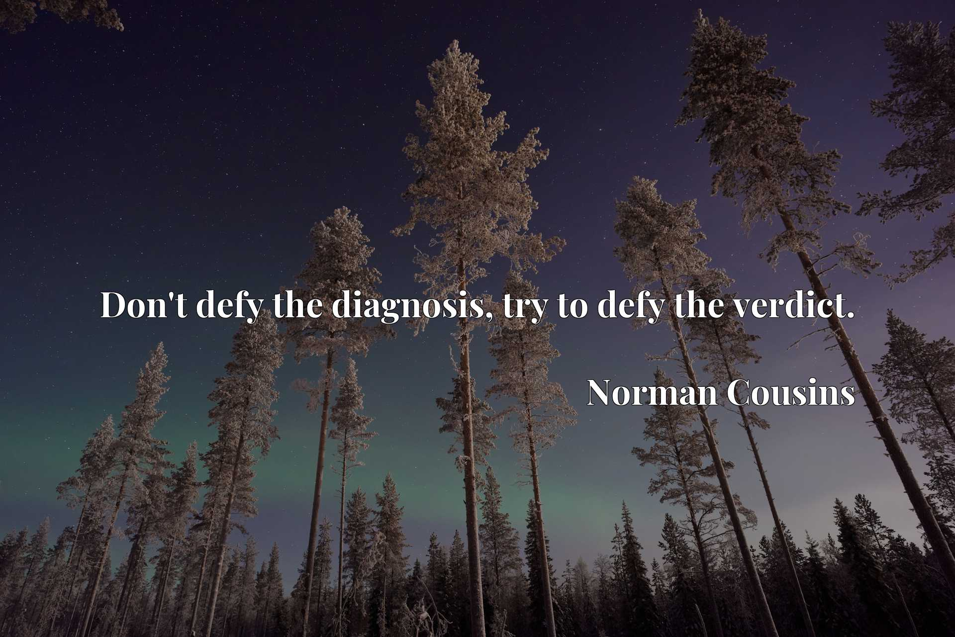 Don't defy the diagnosis, try to defy the verdict.