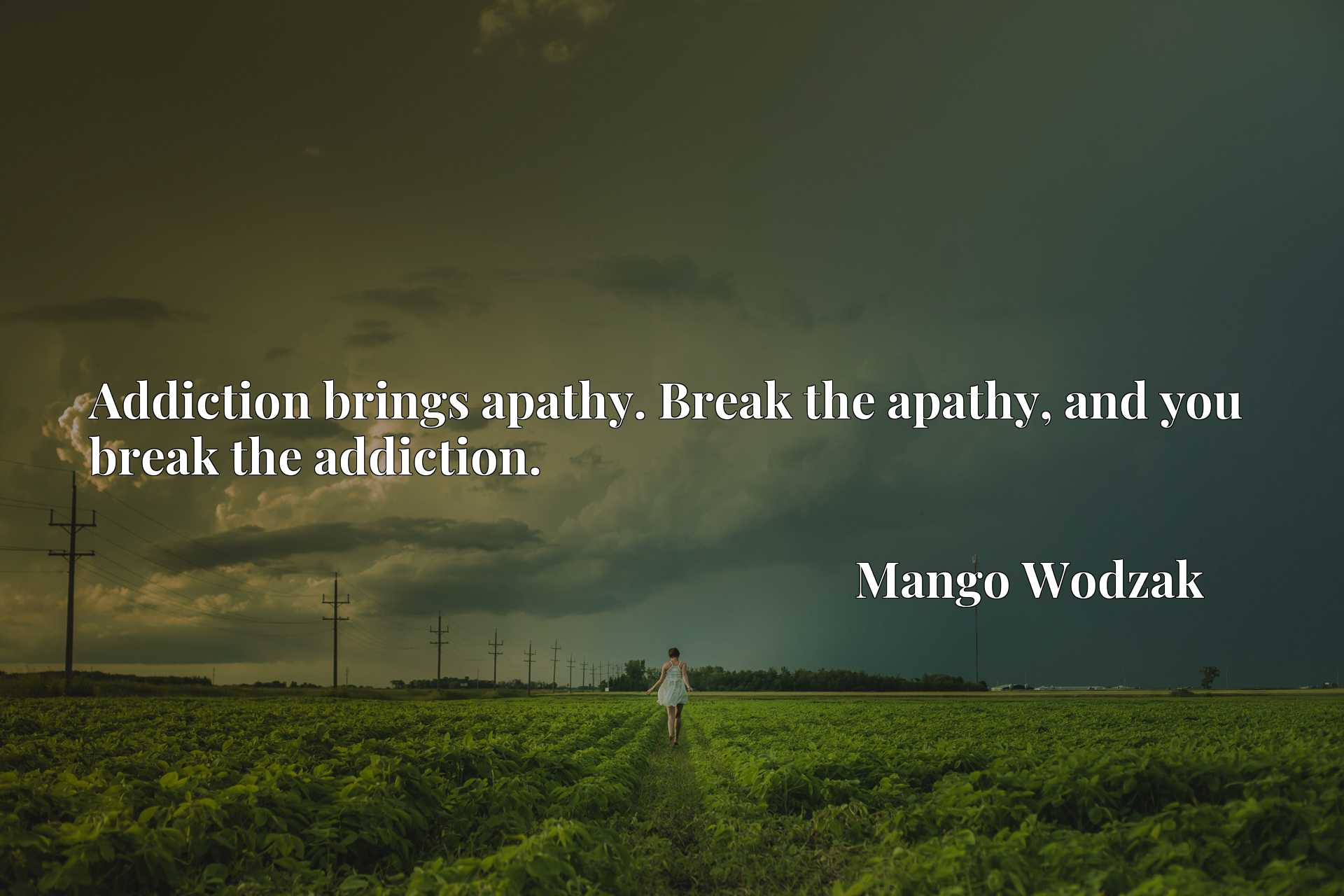 Addiction brings apathy. Break the apathy, and you break the addiction.