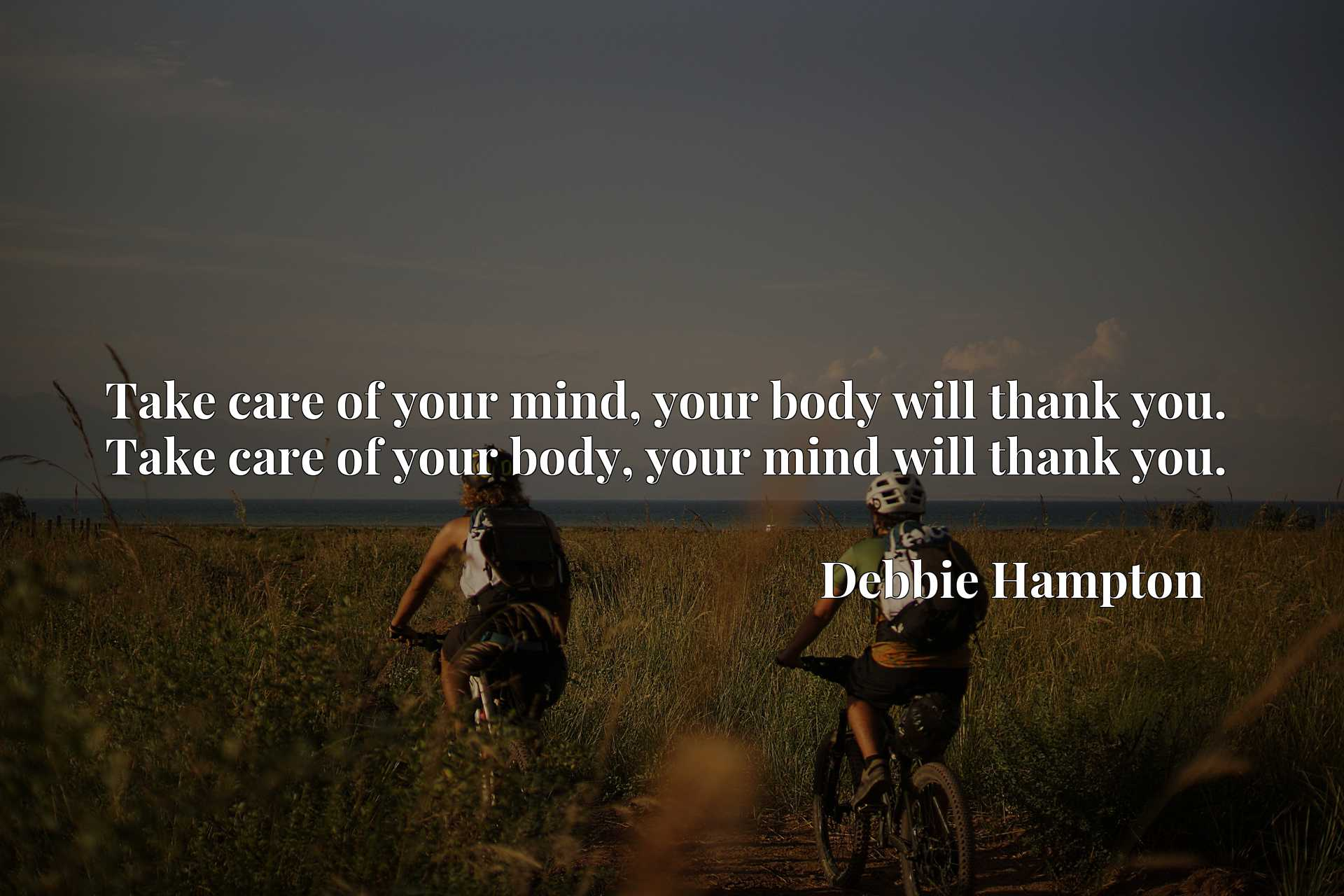 Take care of your mind, your body will thank you. Take care of your body, your mind will thank you.