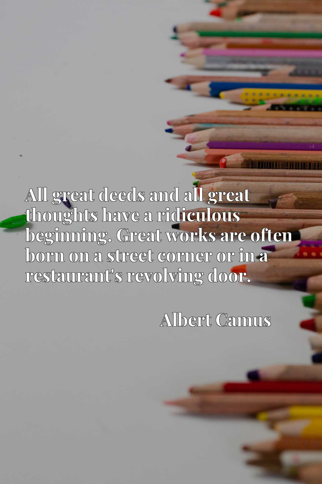 All great deeds and all great thoughts have a ridiculous beginning. Great works are often born on a street corner or in a restaurant's revolving door.