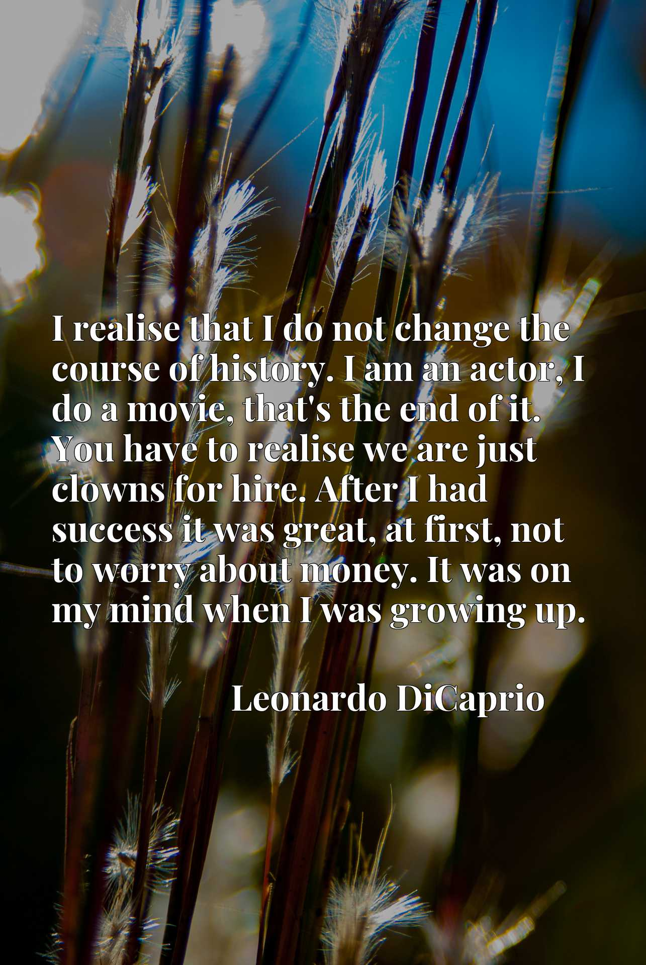I realise that I do not change the course of history. I am an actor, I do a movie, that's the end of it. You have to realise we are just clowns for hire. After I had success it was great, at first, not to worry about money. It was on my mind when I was growing up.