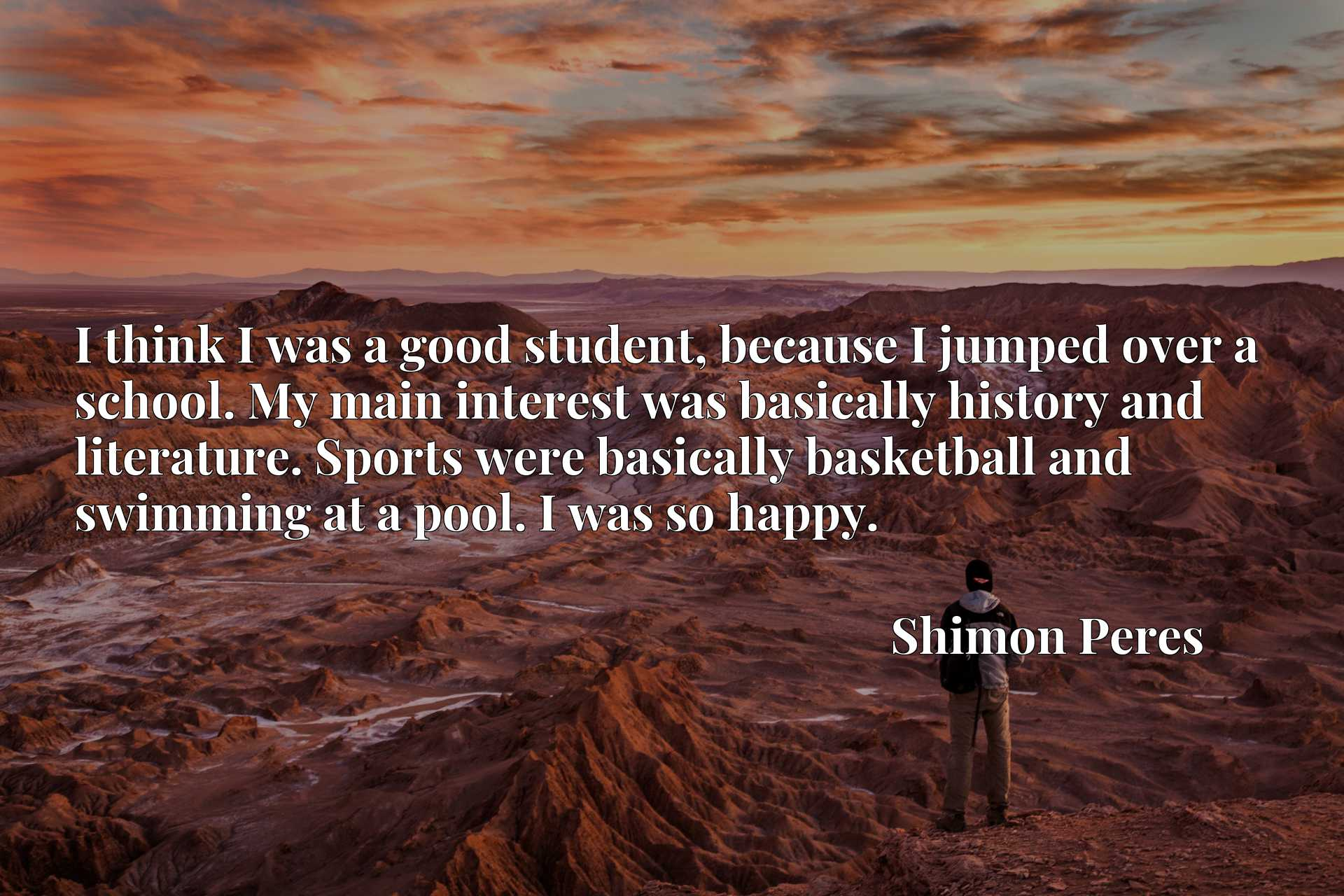 I think I was a good student, because I jumped over a school. My main interest was basically history and literature. Sports were basically basketball and swimming at a pool. I was so happy.