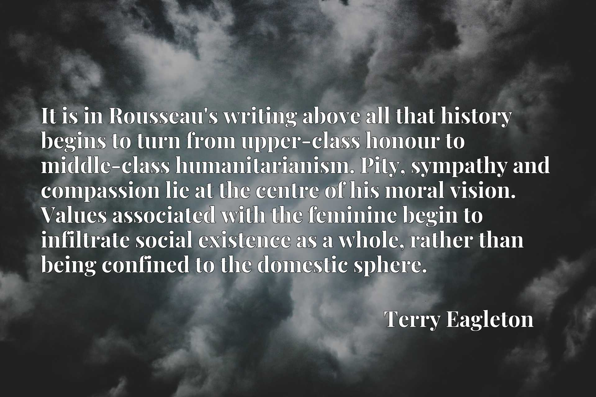 It is in Rousseau's writing above all that history begins to turn from upper-class honour to middle-class humanitarianism. Pity, sympathy and compassion lie at the centre of his moral vision. Values associated with the feminine begin to infiltrate social existence as a whole, rather than being confined to the domestic sphere.