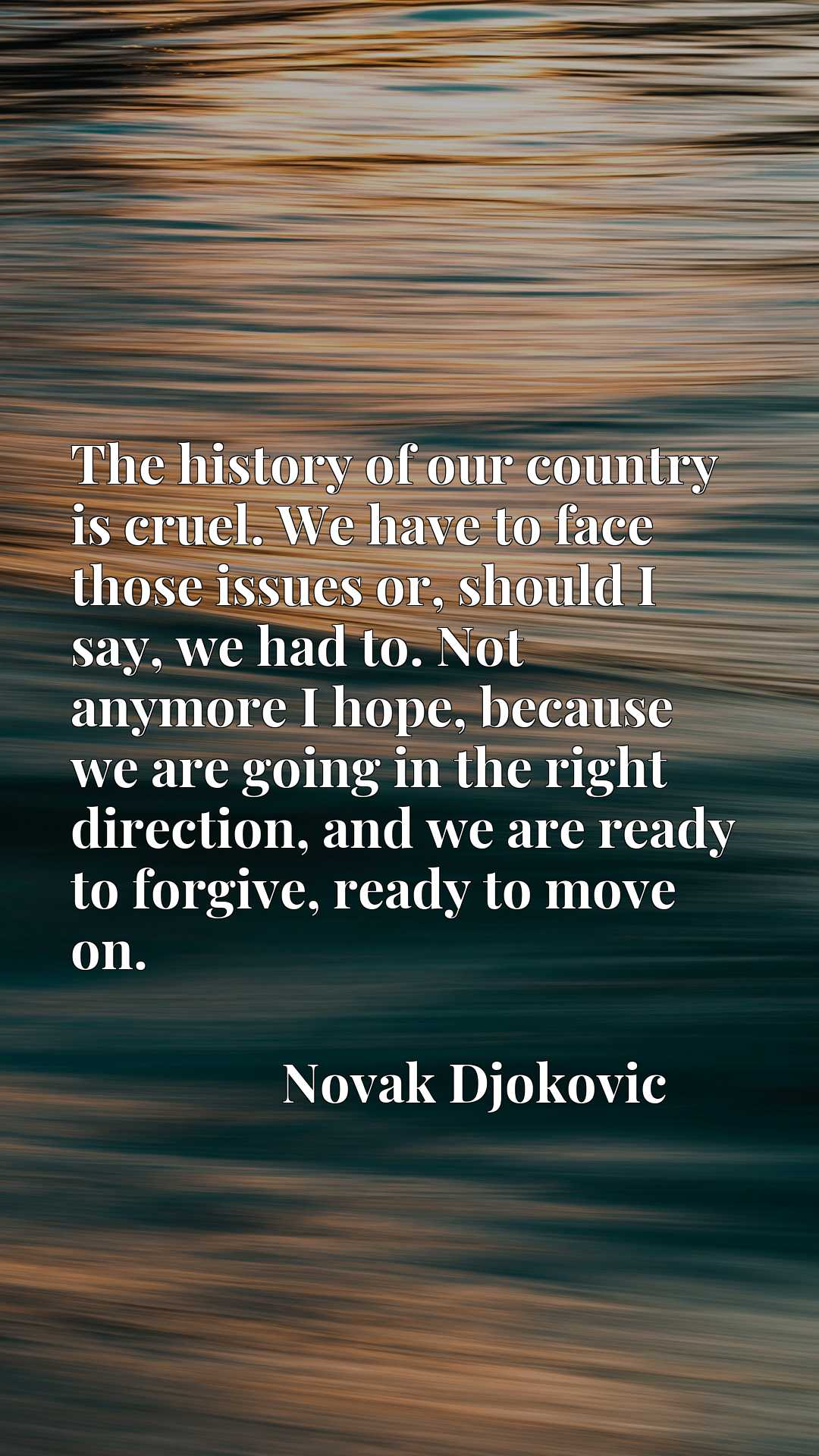 The history of our country is cruel. We have to face those issues or, should I say, we had to. Not anymore I hope, because we are going in the right direction, and we are ready to forgive, ready to move on.