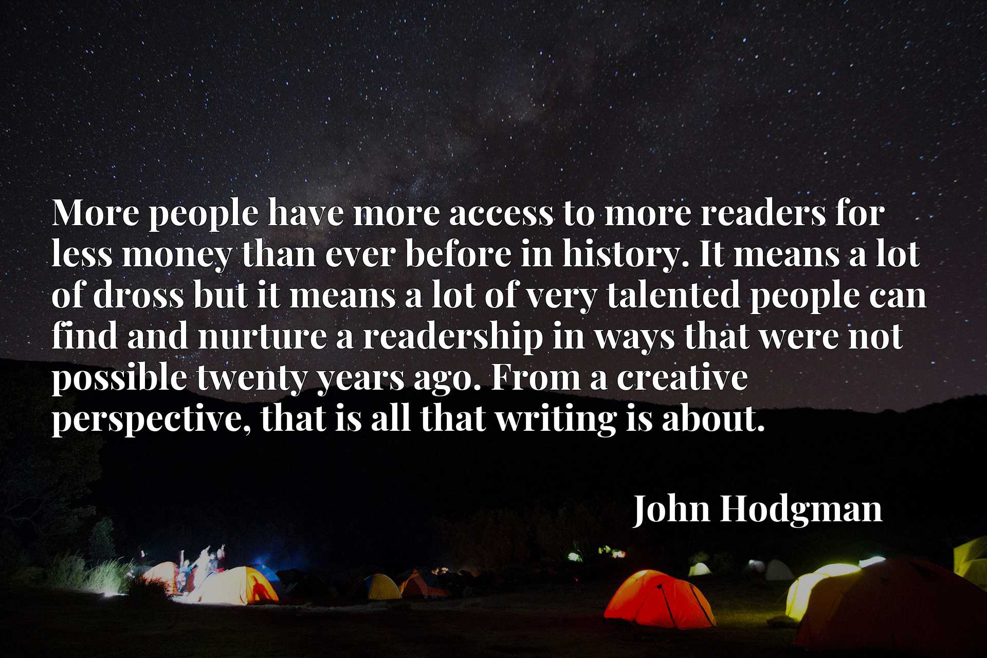 More people have more access to more readers for less money than ever before in history. It means a lot of dross but it means a lot of very talented people can find and nurture a readership in ways that were not possible twenty years ago. From a creative perspective, that is all that writing is about.
