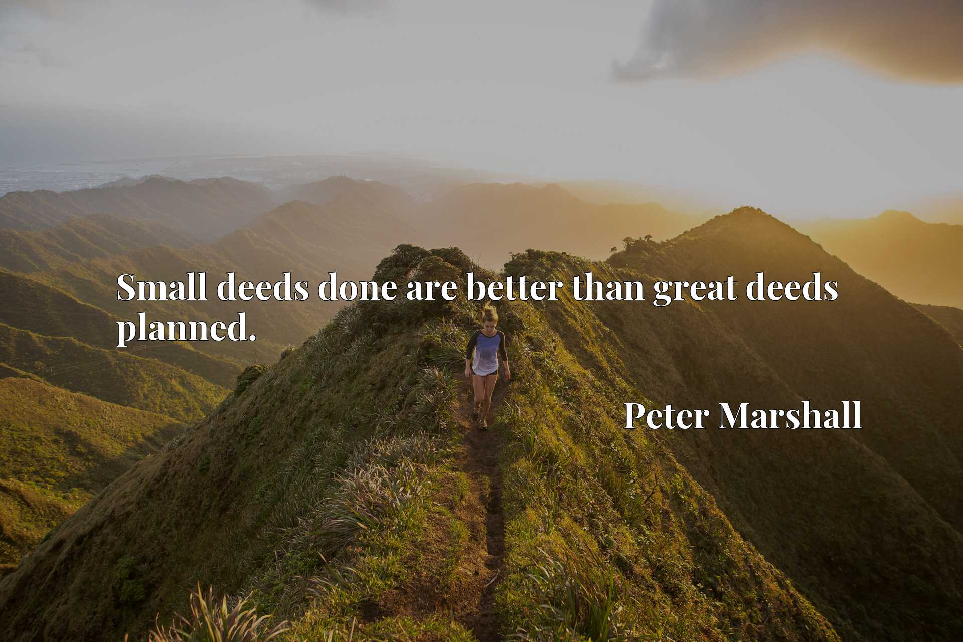 Small deeds done are better than great deeds planned.