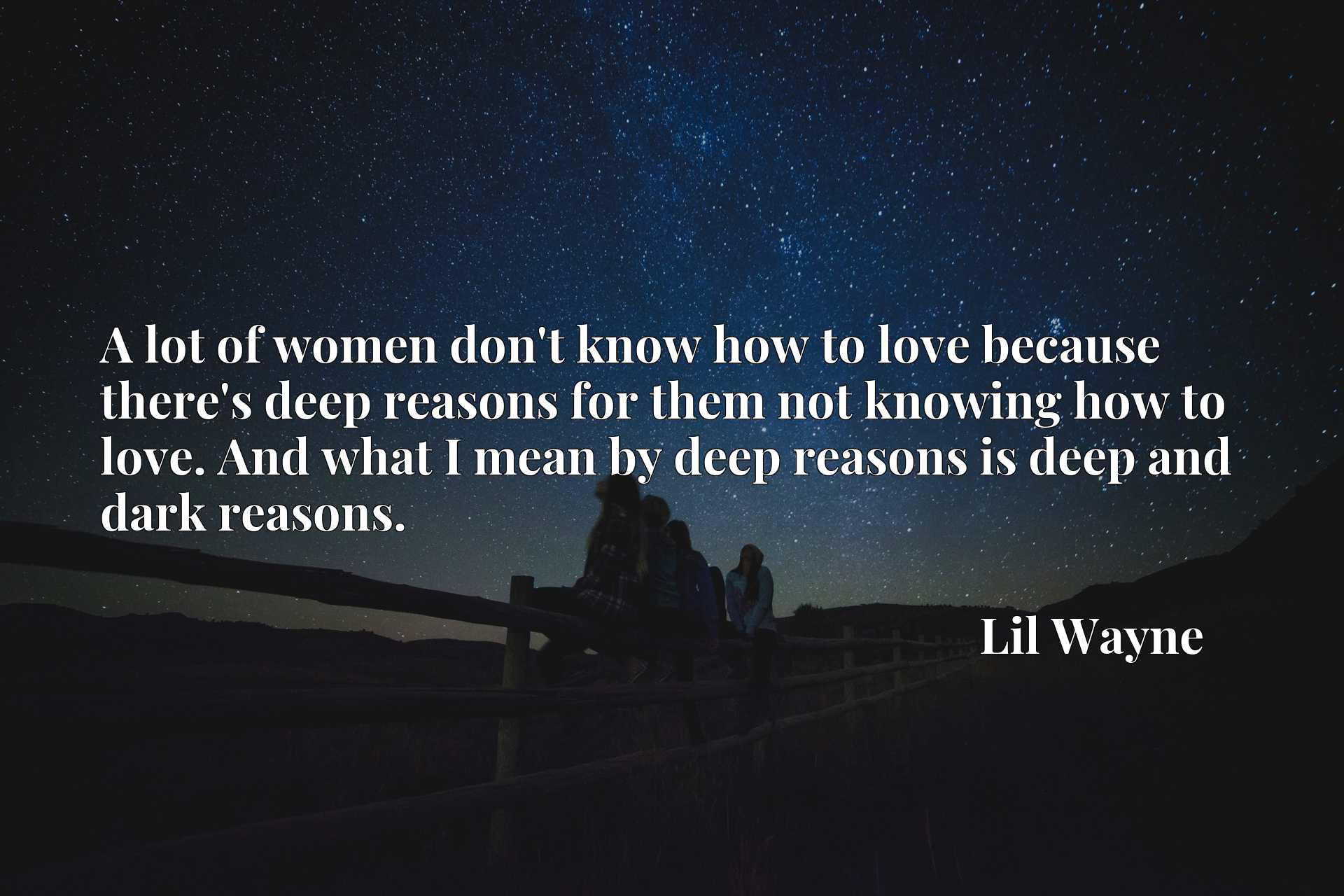 A lot of women don't know how to love because there's deep reasons for them not knowing how to love. And what I mean by deep reasons is deep and dark reasons.