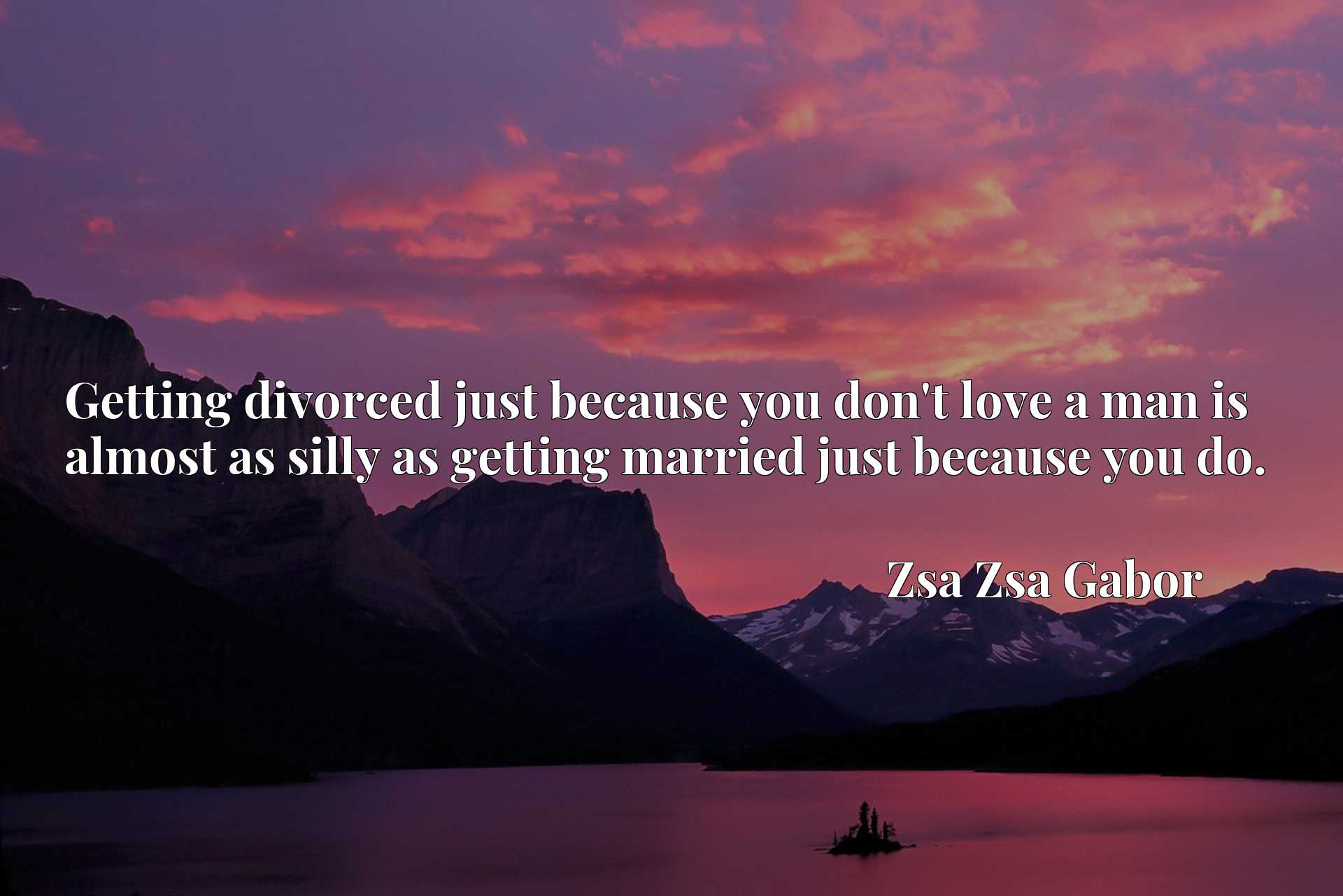 Getting divorced just because you don't love a man is almost as silly as getting married just because you do.