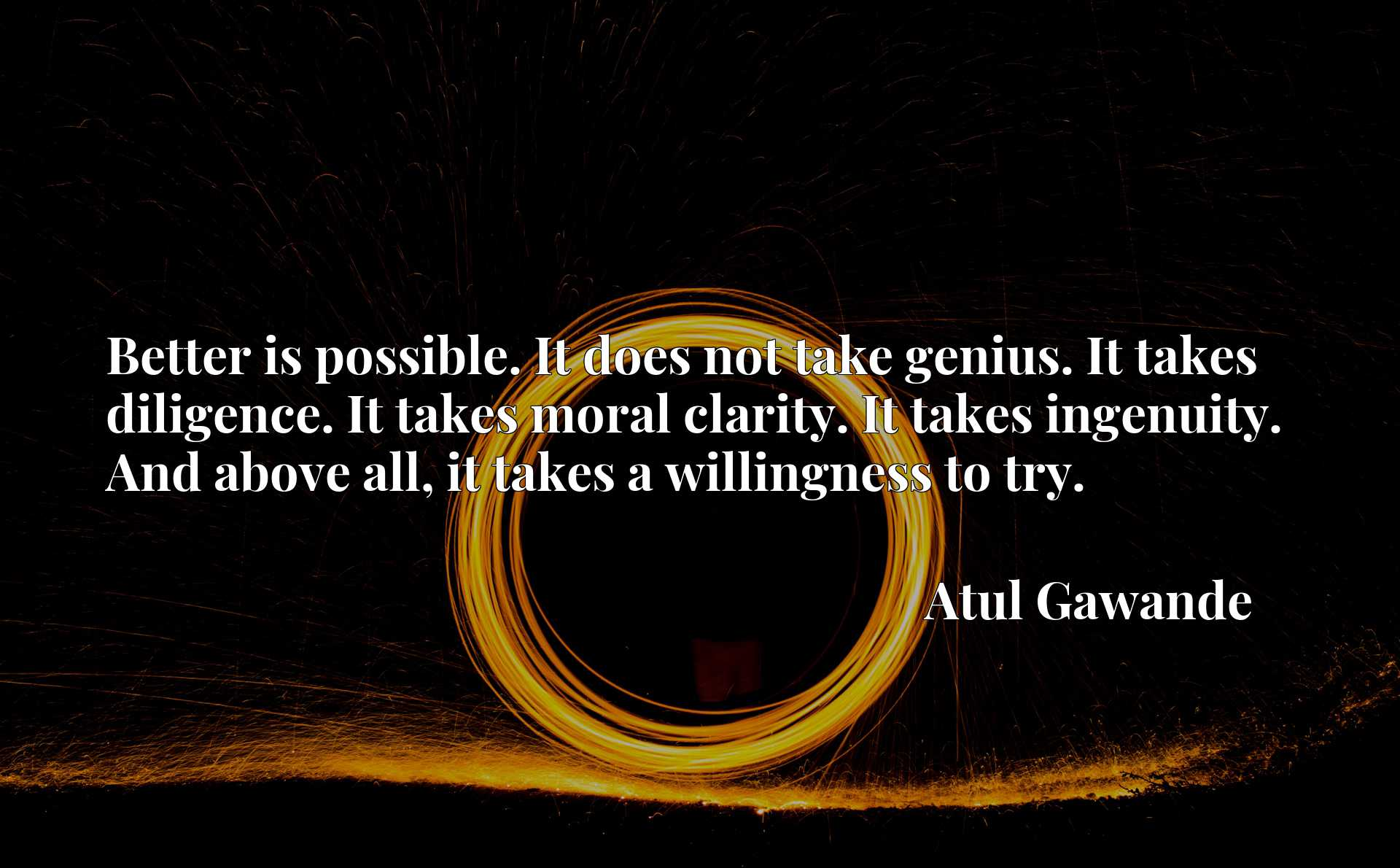 Better is possible. It does not take genius. It takes diligence. It takes moral clarity. It takes ingenuity. And above all, it takes a willingness to try.