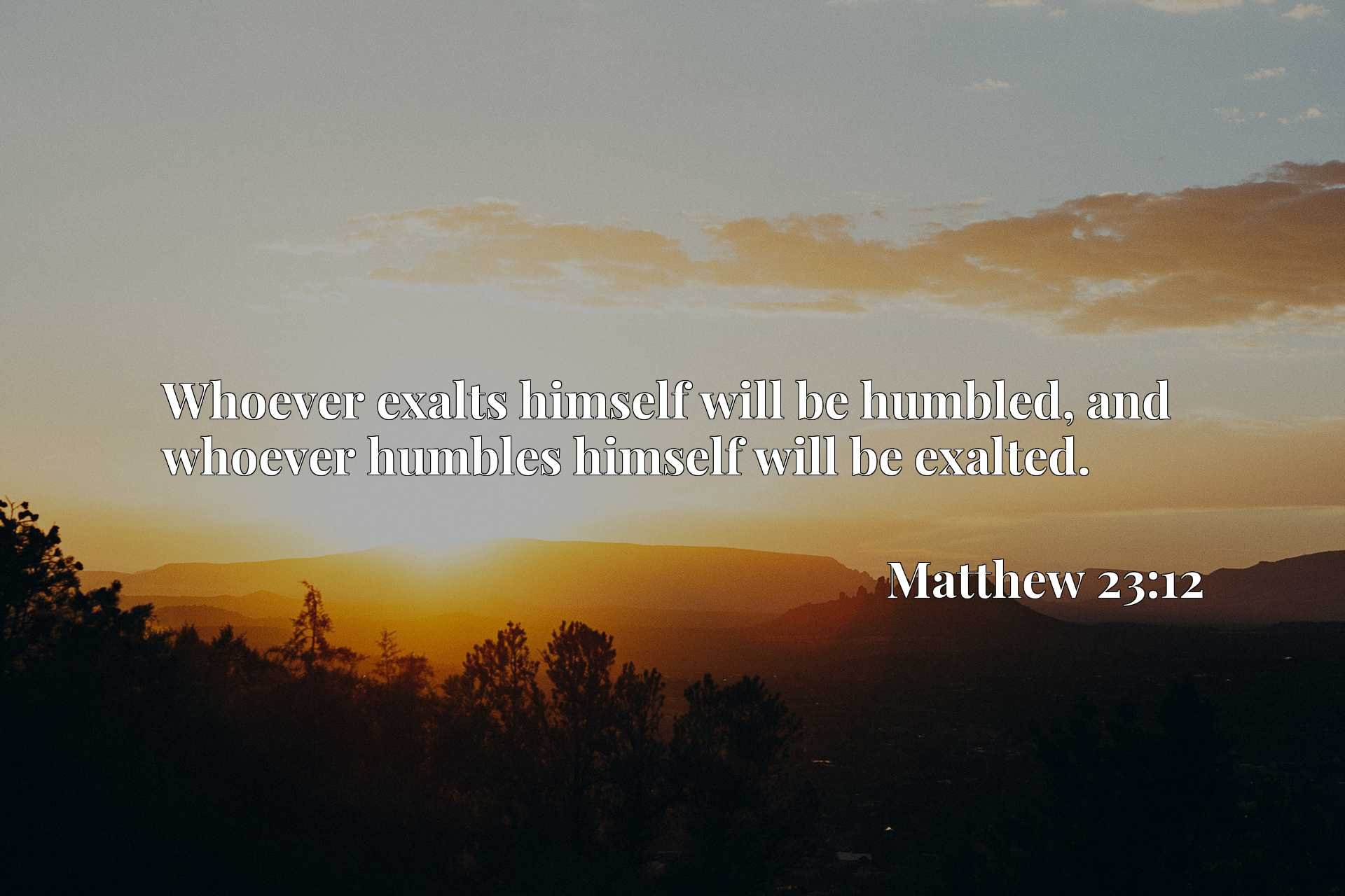 Whoever exalts himself will be humbled, and whoever humbles himself will be exalted.