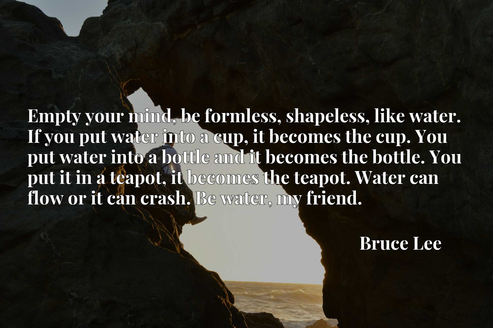 Empty your mind, be formless, shapeless, like water. If you put water into a cup, it becomes the cup. You put water into a bottle and it becomes the bottle. You put it in a teapot, it becomes the teapot. Water can flow or it can crash. Be water, my friend.