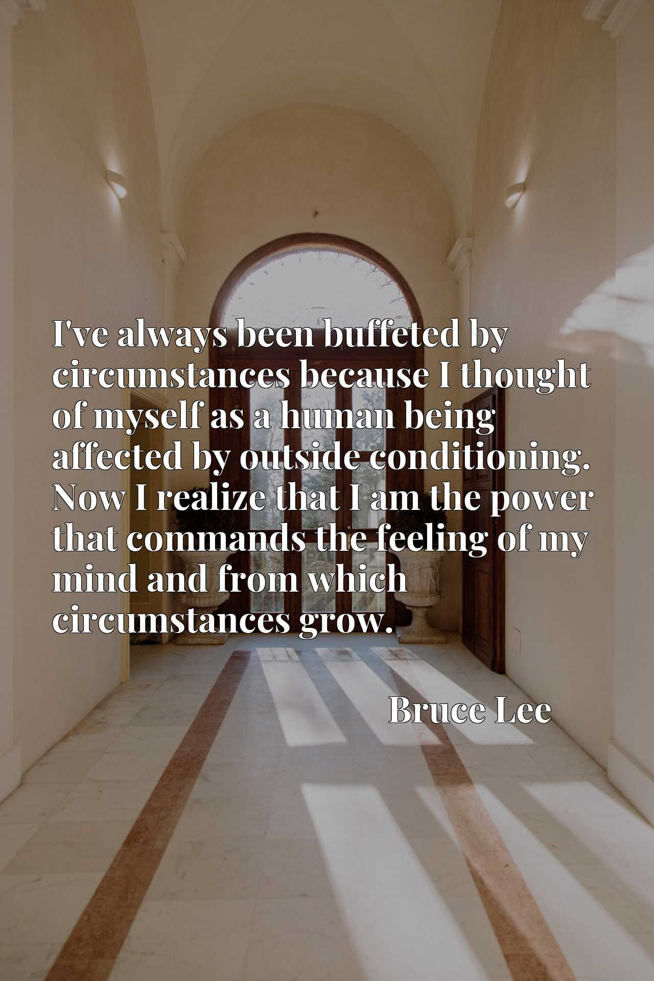 I've always been buffeted by circumstances because I thought of myself as a human being affected by outside conditioning. Now I realize that I am the power that commands the feeling of my mind and from which circumstances grow.