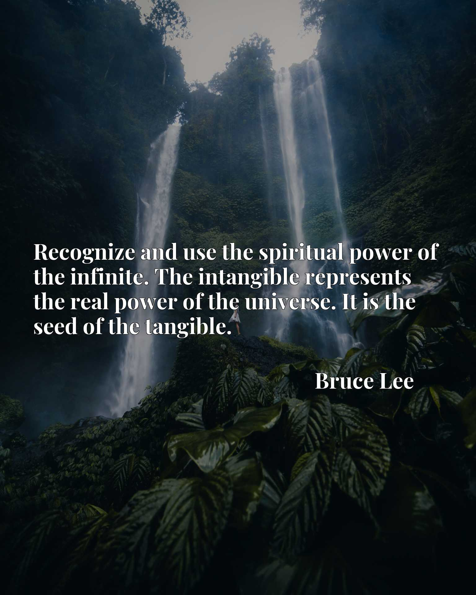 Recognize and use the spiritual power of the infinite. The intangible represents the real power of the universe. It is the seed of the tangible.