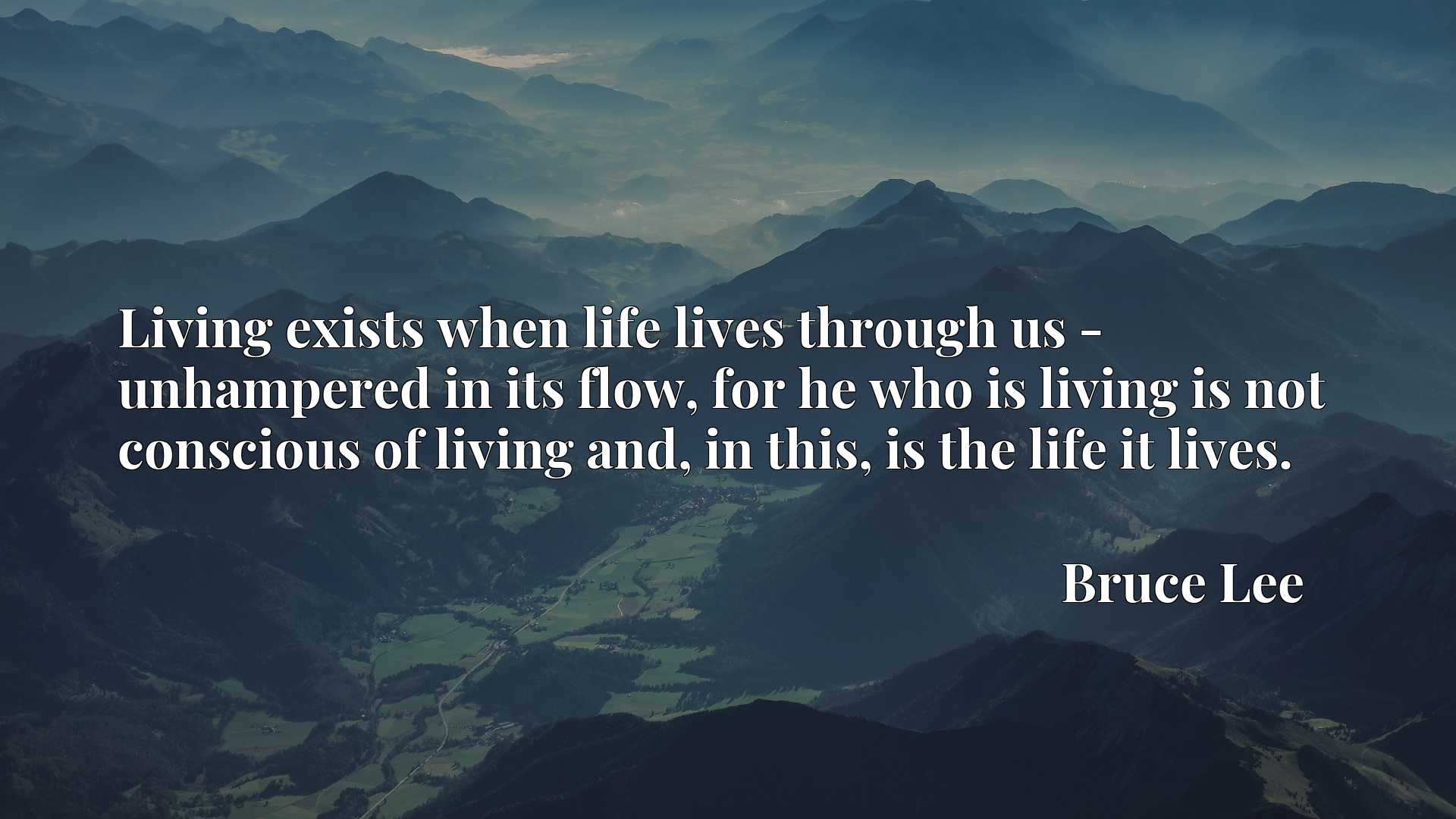 Living exists when life lives through us - unhampered in its flow, for he who is living is not conscious of living and, in this, is the life it lives.