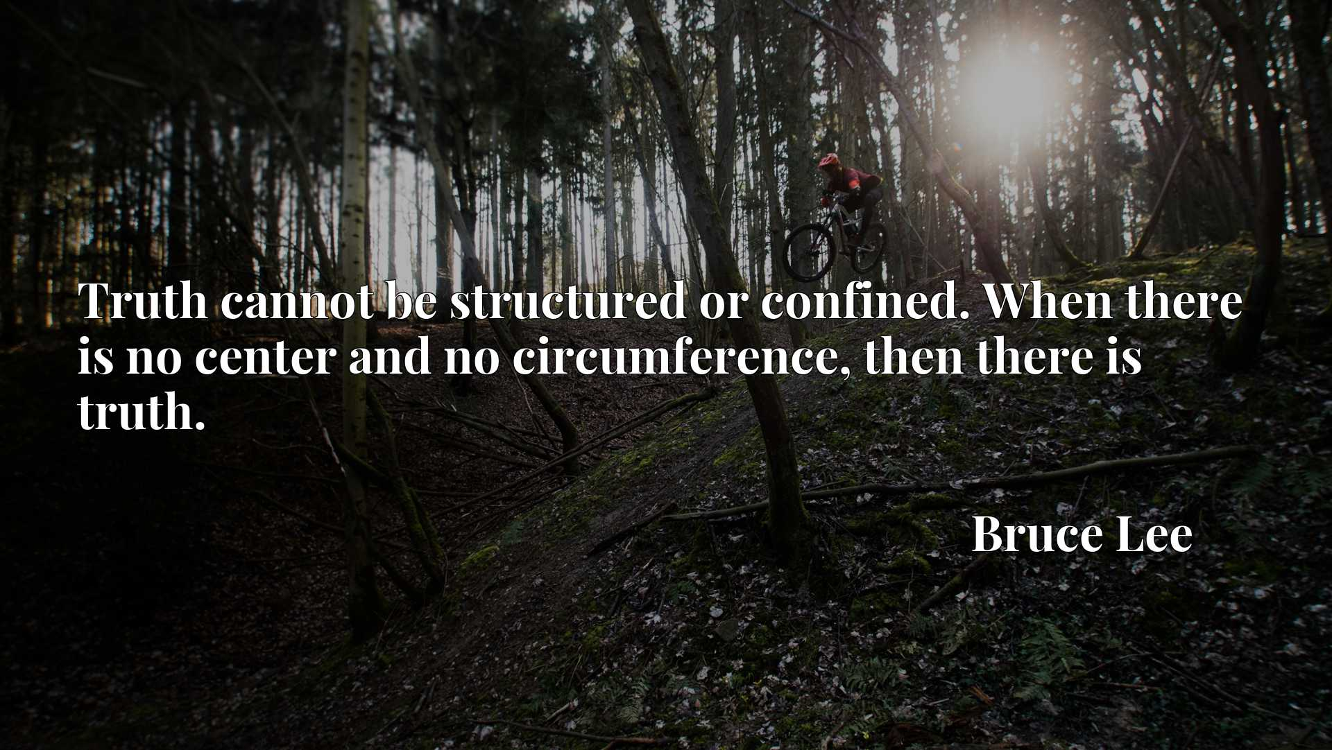 Truth cannot be structured or confined. When there is no center and no circumference, then there is truth.
