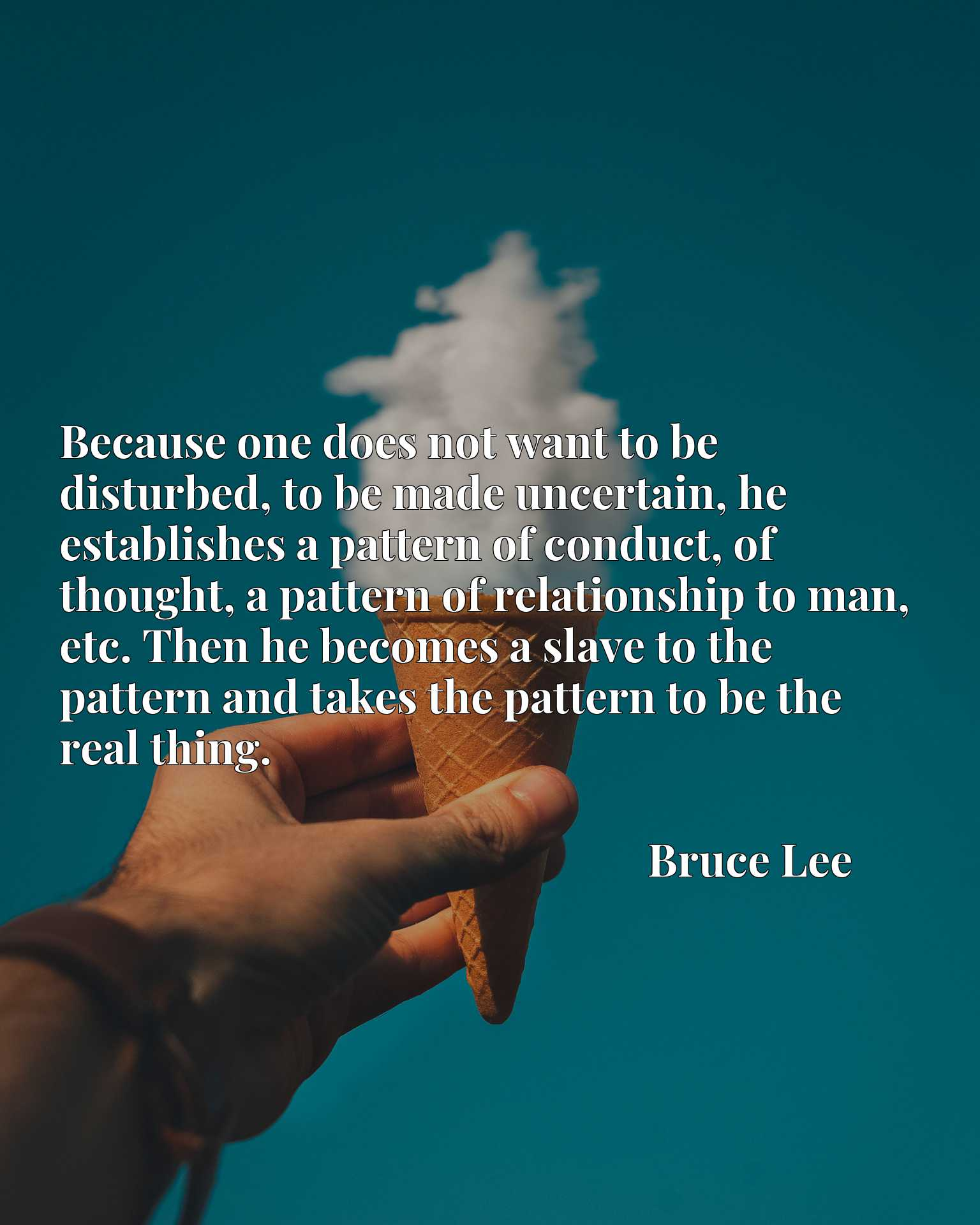Because one does not want to be disturbed, to be made uncertain, he establishes a pattern of conduct, of thought, a pattern of relationship to man, etc. Then he becomes a slave to the pattern and takes the pattern to be the real thing.