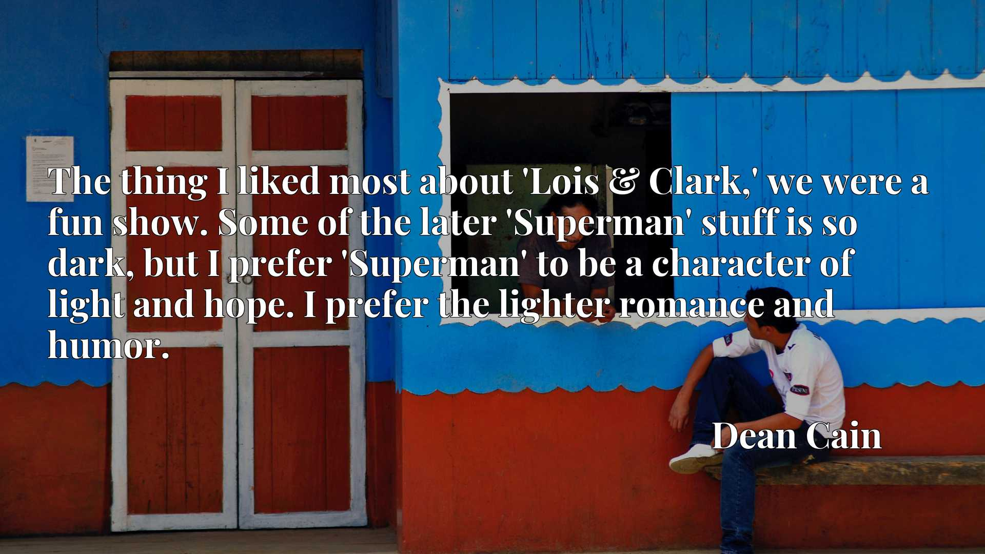 The thing I liked most about 'Lois & Clark,' we were a fun show. Some of the later 'Superman' stuff is so dark, but I prefer 'Superman' to be a character of light and hope. I prefer the lighter romance and humor.