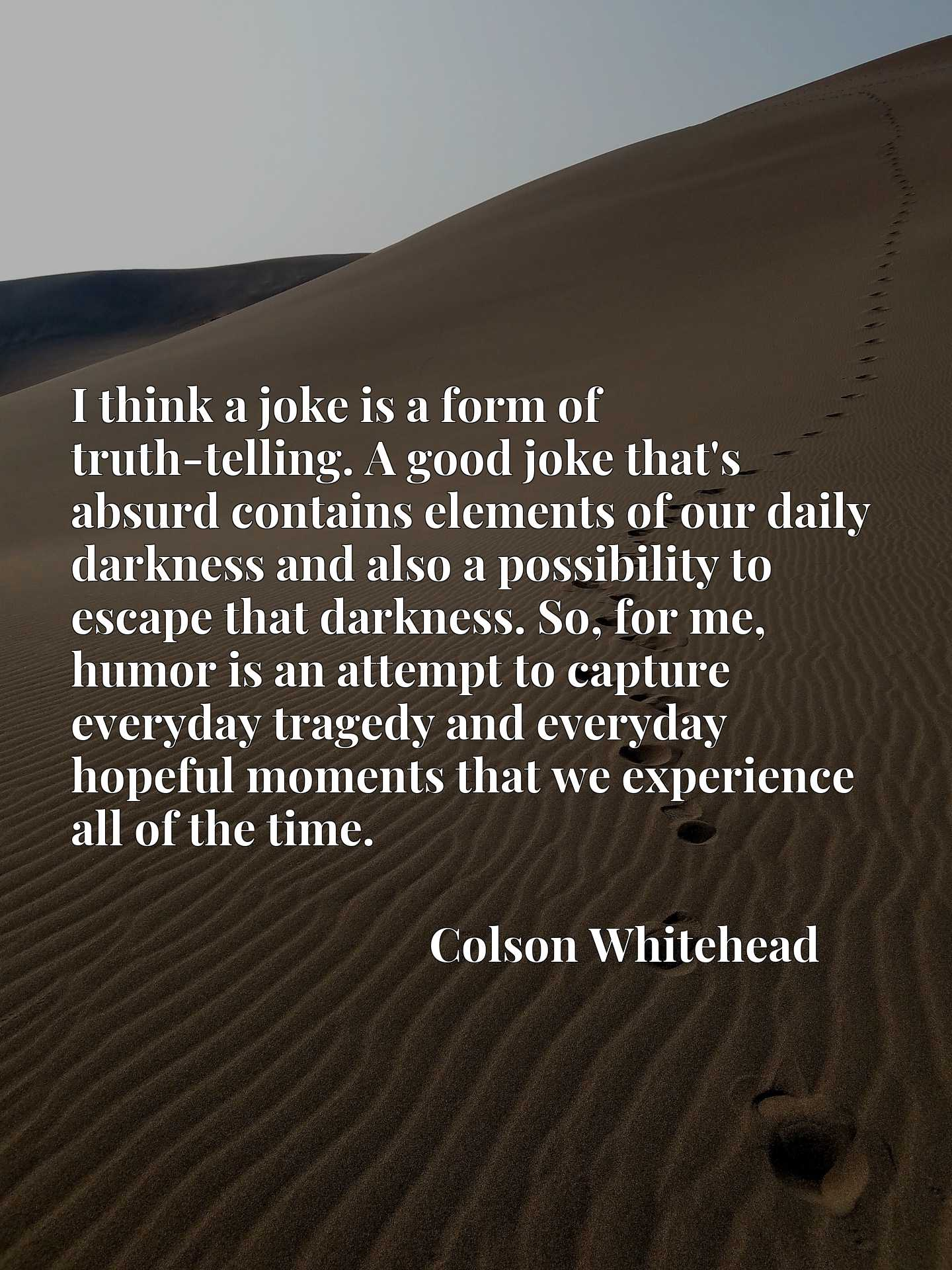 I think a joke is a form of truth-telling. A good joke that's absurd contains elements of our daily darkness and also a possibility to escape that darkness. So, for me, humor is an attempt to capture everyday tragedy and everyday hopeful moments that we experience all of the time.