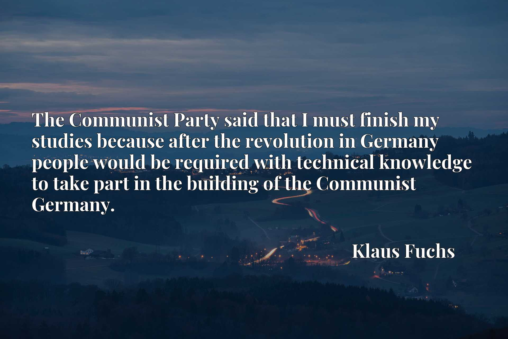 The Communist Party said that I must finish my studies because after the revolution in Germany people would be required with technical knowledge to take part in the building of the Communist Germany.