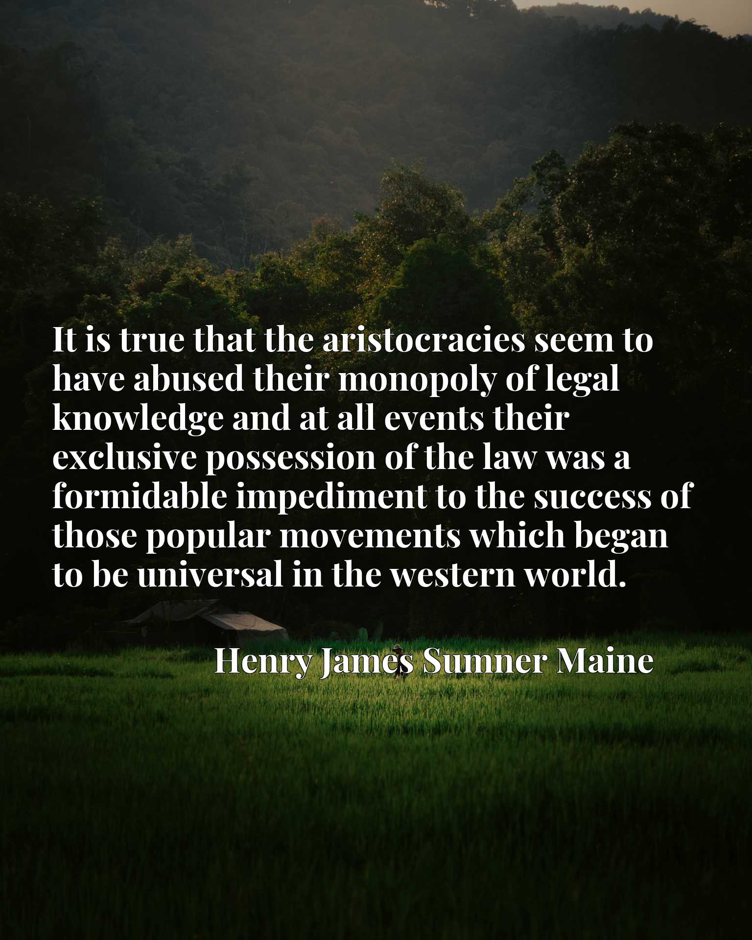 It is true that the aristocracies seem to have abused their monopoly of legal knowledge and at all events their exclusive possession of the law was a formidable impediment to the success of those popular movements which began to be universal in the western world.