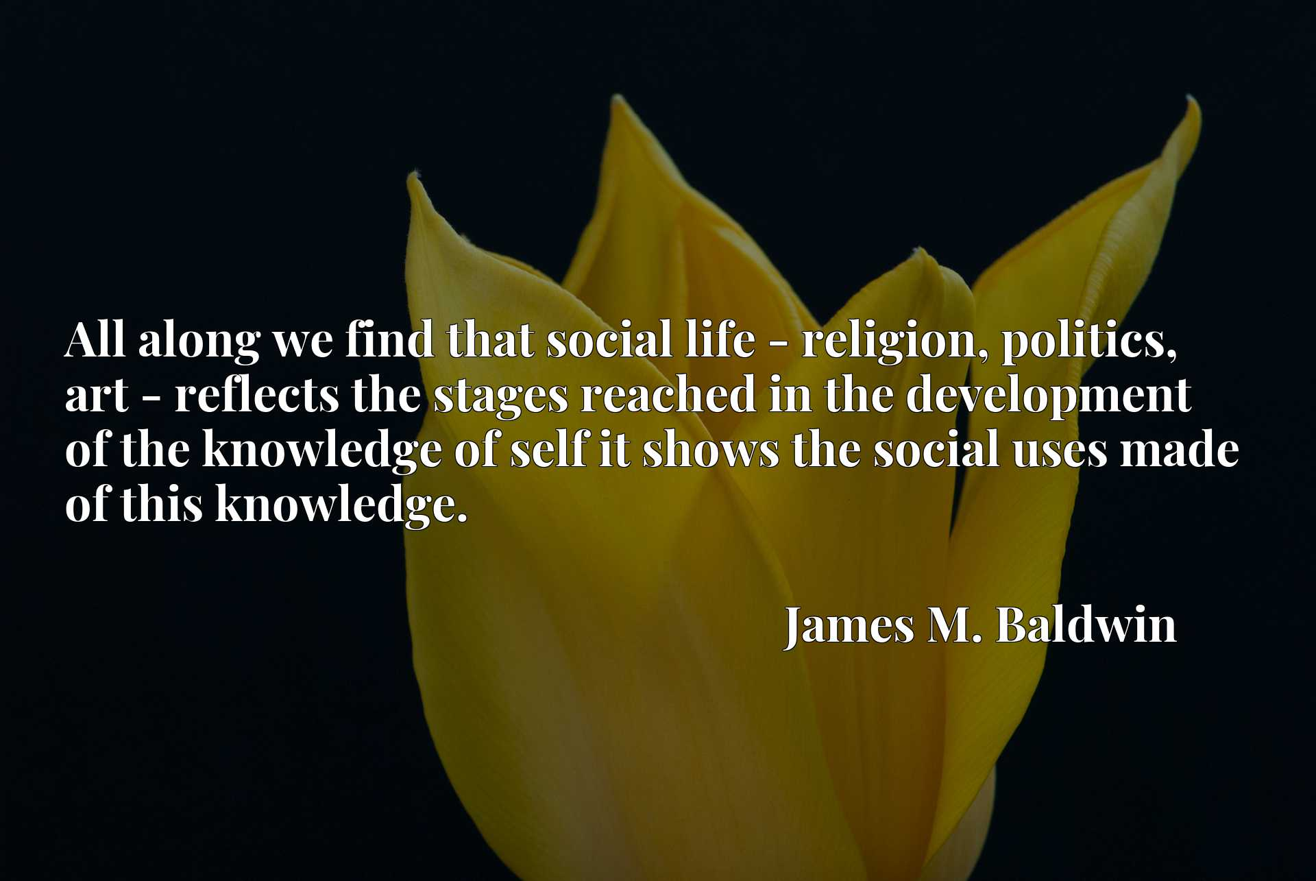 All along we find that social life - religion, politics, art - reflects the stages reached in the development of the knowledge of self it shows the social uses made of this knowledge.