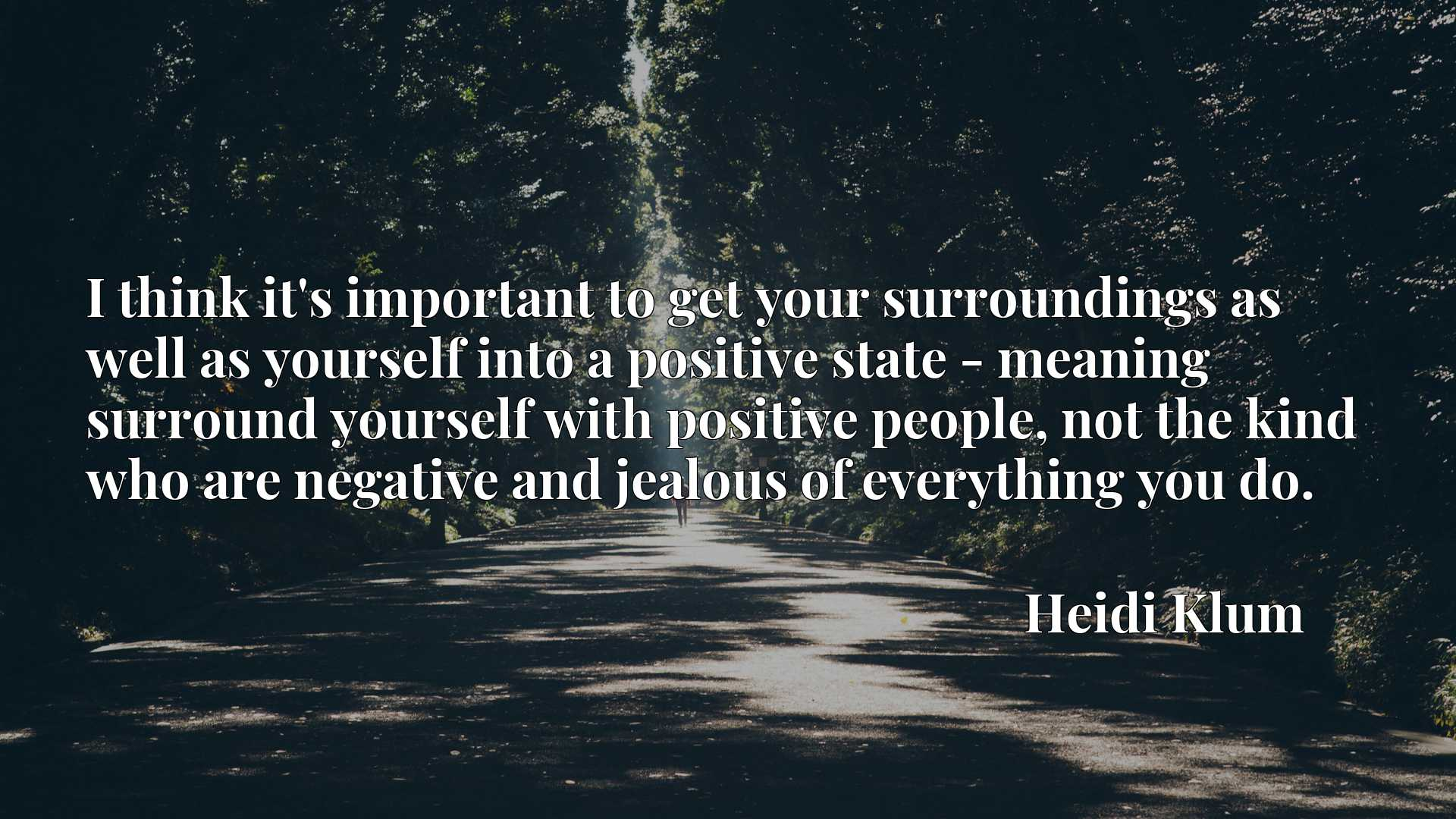 I think it's important to get your surroundings as well as yourself into a positive state - meaning surround yourself with positive people, not the kind who are negative and jealous of everything you do.