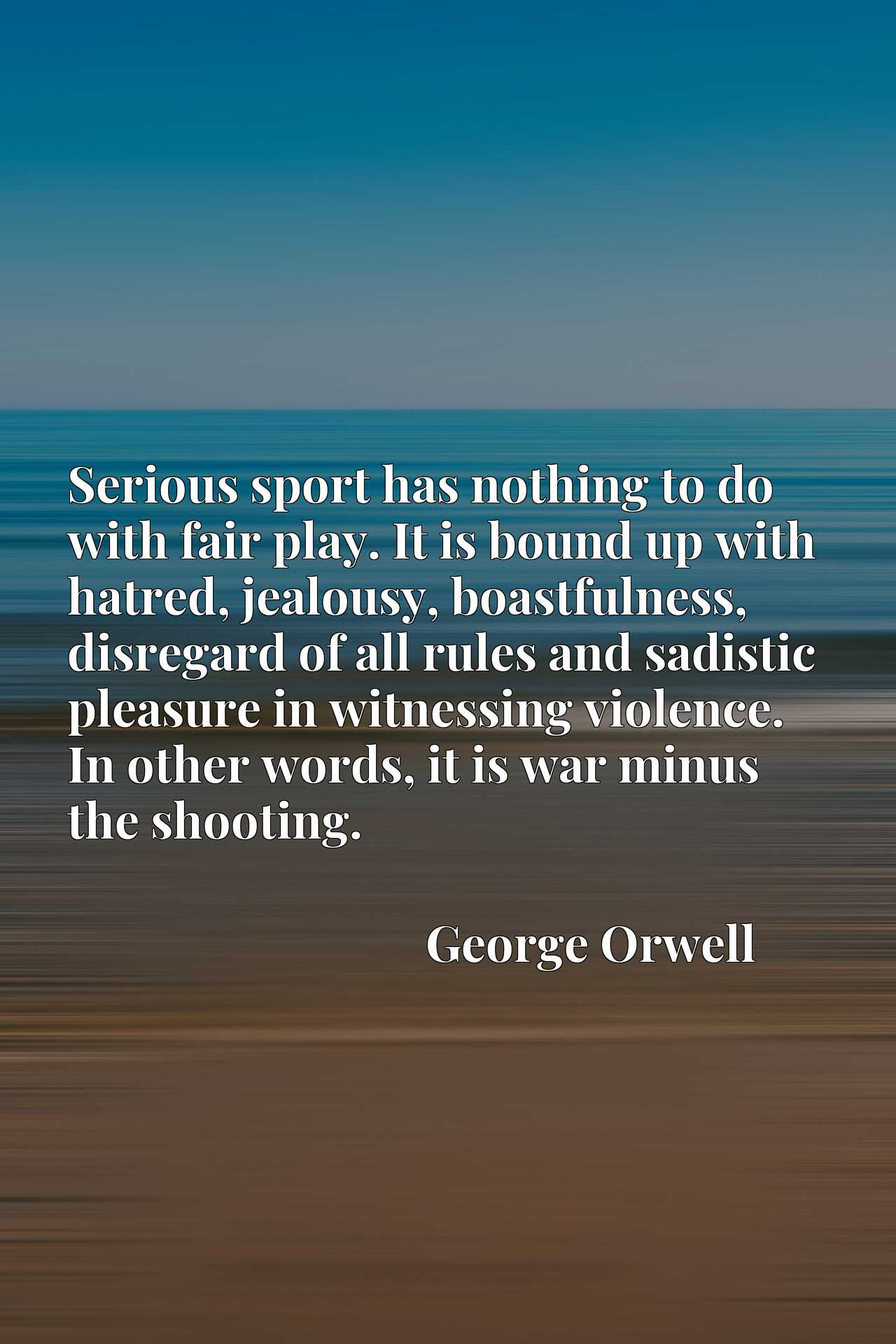 Serious sport has nothing to do with fair play. It is bound up with hatred, jealousy, boastfulness, disregard of all rules and sadistic pleasure in witnessing violence. In other words, it is war minus the shooting.