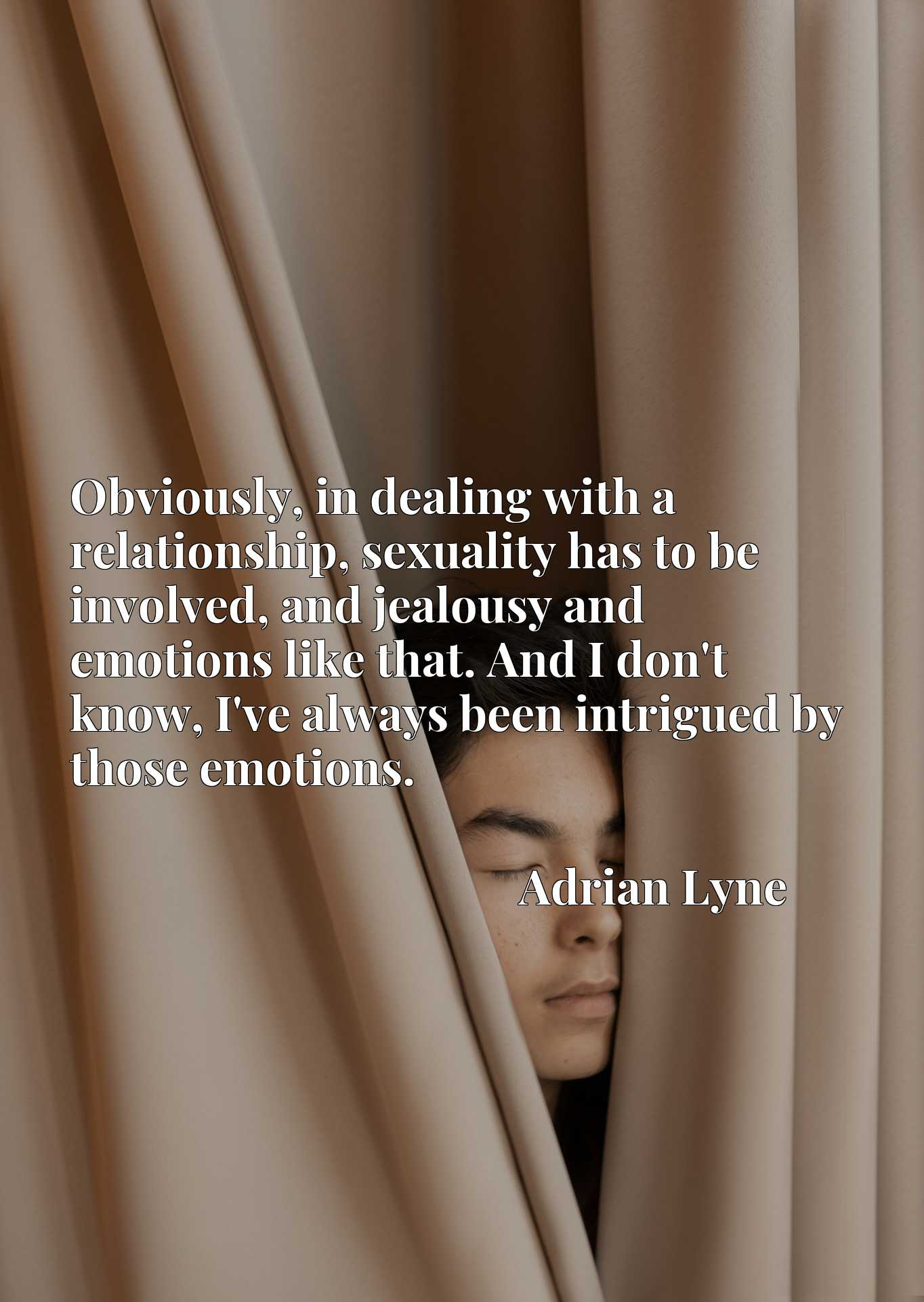 Obviously, in dealing with a relationship, sexuality has to be involved, and jealousy and emotions like that. And I don't know, I've always been intrigued by those emotions.