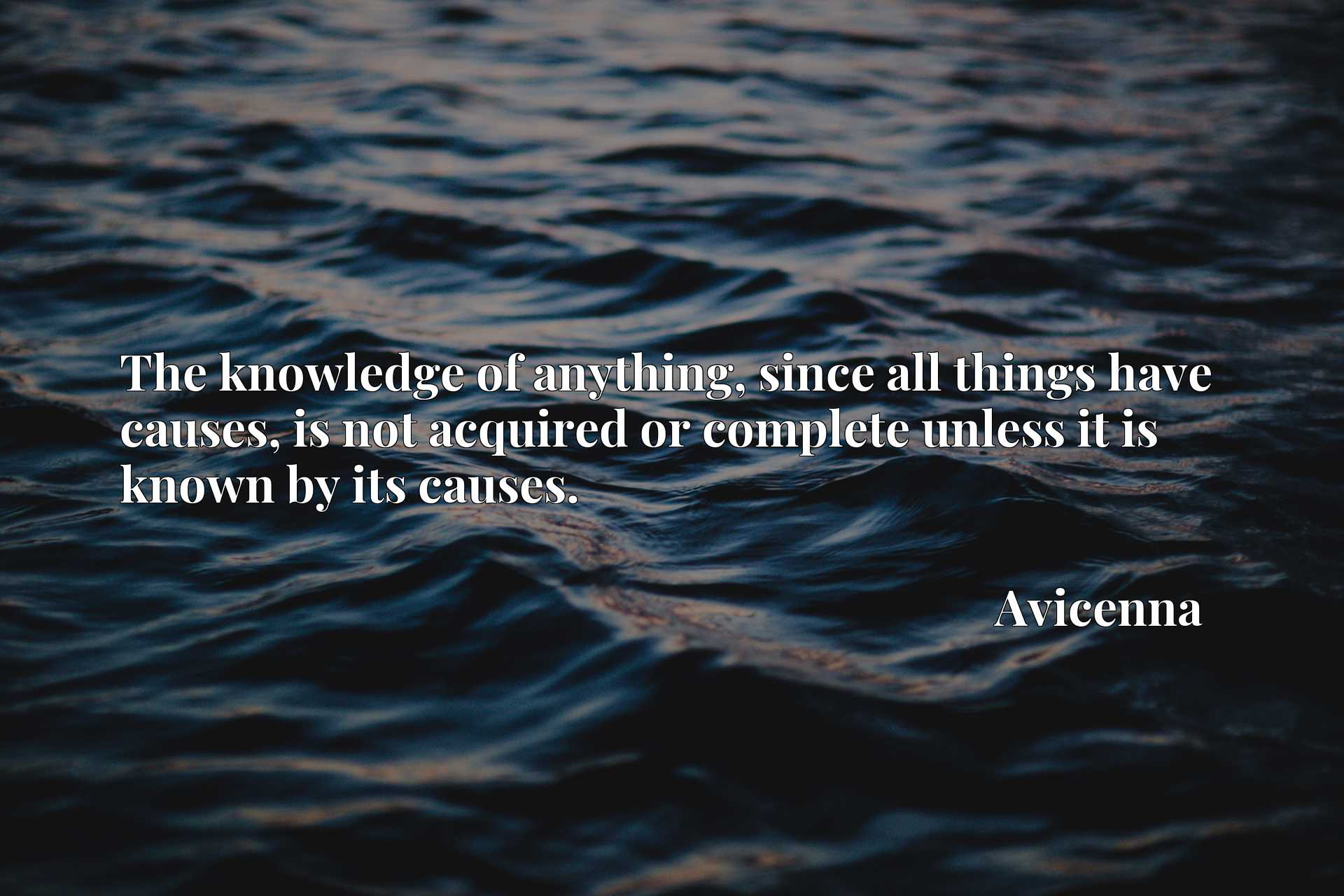 The knowledge of anything, since all things have causes, is not acquired or complete unless it is known by its causes.
