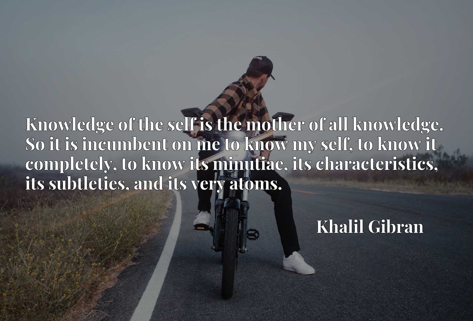 Knowledge of the self is the mother of all knowledge. So it is incumbent on me to know my self, to know it completely, to know its minutiae, its characteristics, its subtleties, and its very atoms.